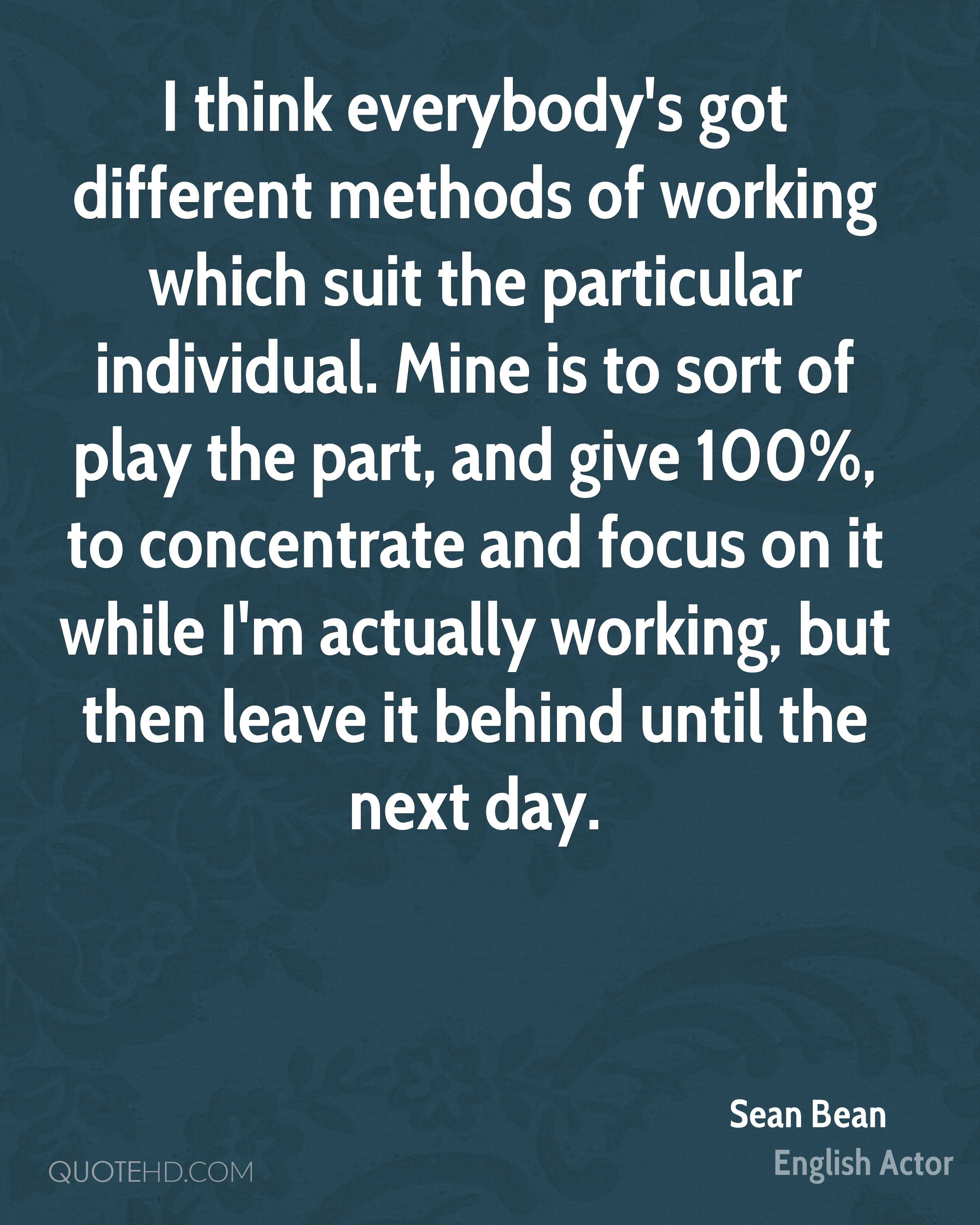 I think everybody's got different methods of working which suit the particular individual. Mine is to sort of play the part, and give 100%, to concentrate and focus on it while I'm actually working, but then leave it behind until the next day.