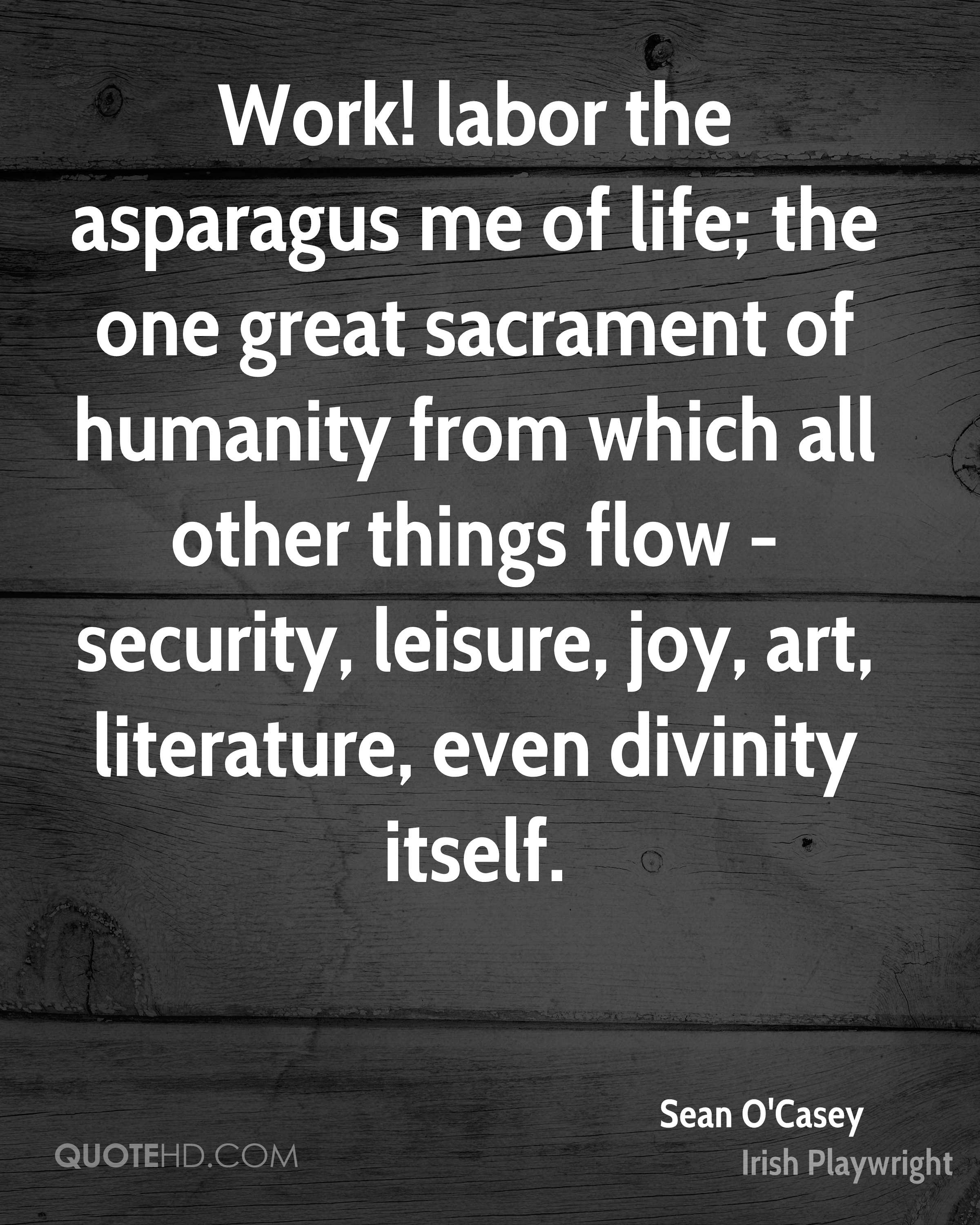 Work! labor the asparagus me of life; the one great sacrament of humanity from which all other things flow - security, leisure, joy, art, literature, even divinity itself.