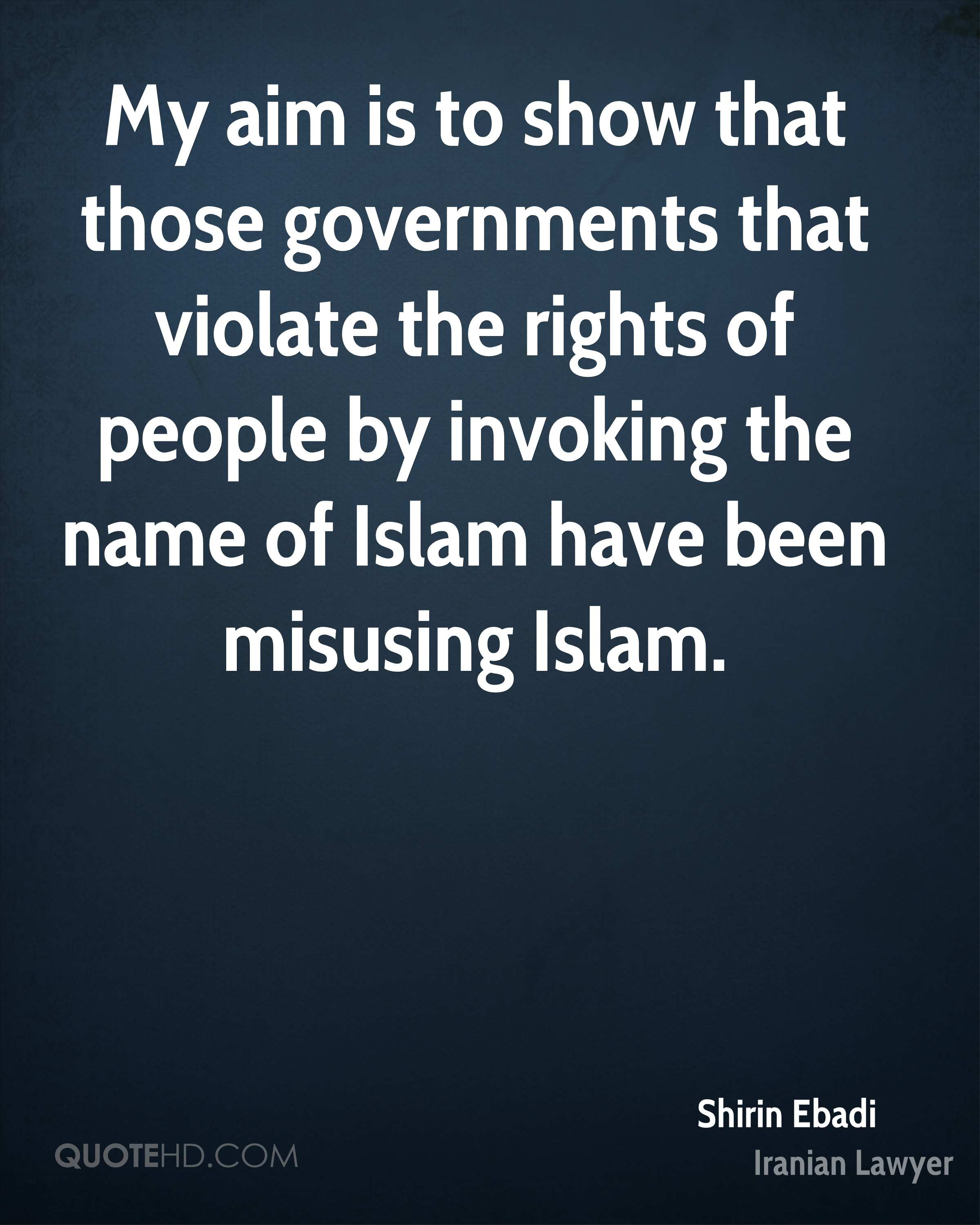 My aim is to show that those governments that violate the rights of people by invoking the name of Islam have been misusing Islam.