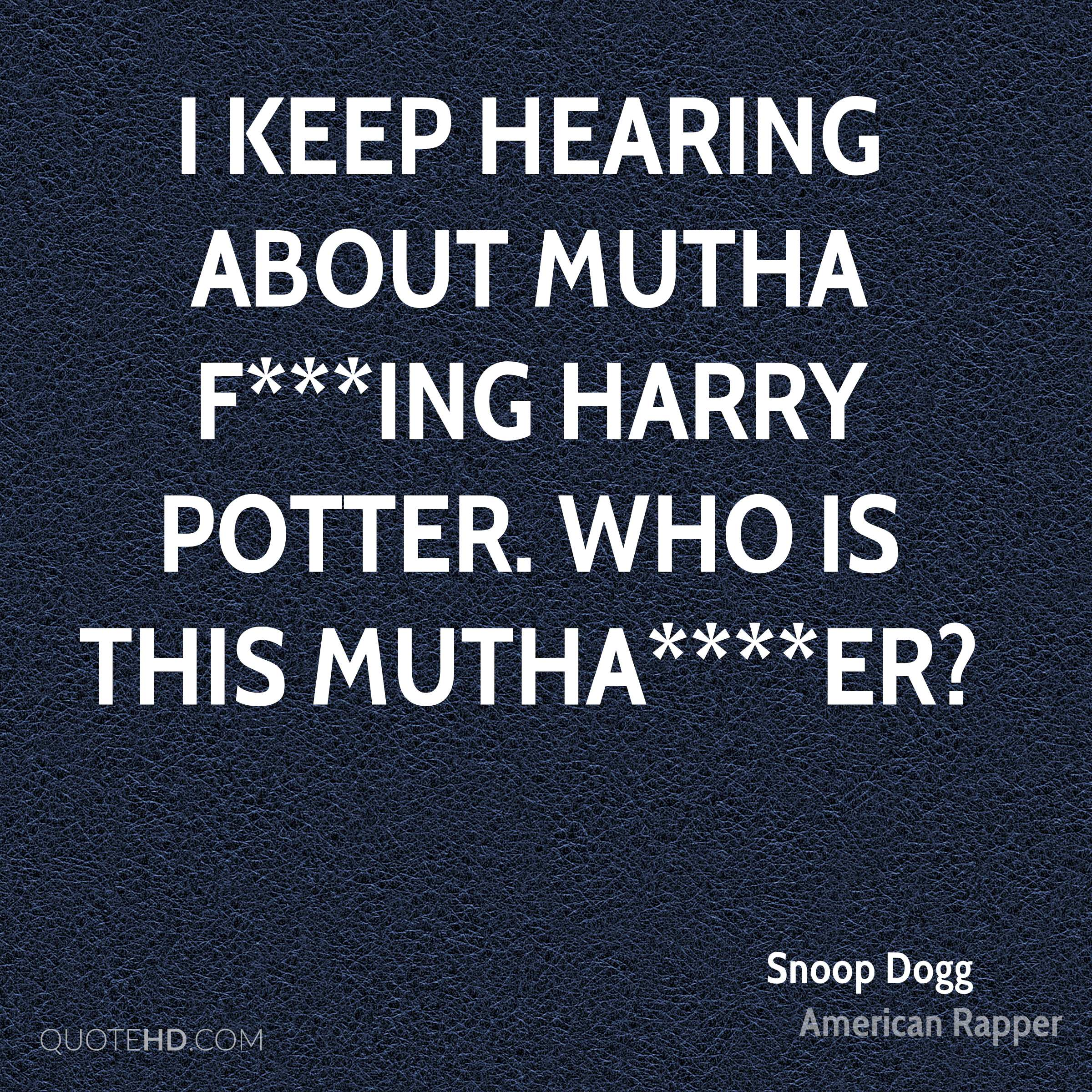 I keep hearing about mutha f***ing Harry Potter. Who is this mutha****er?