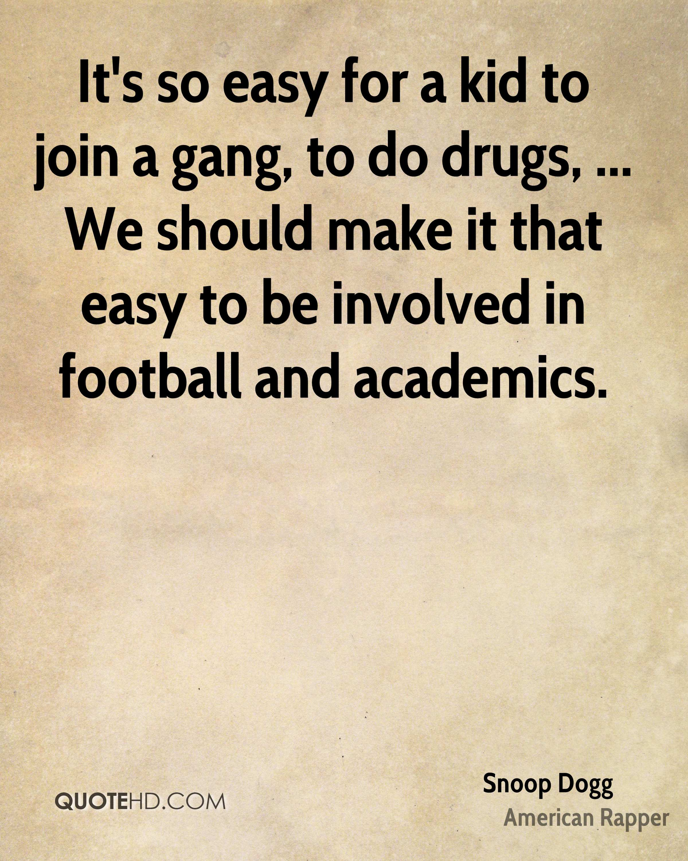 It's so easy for a kid to join a gang, to do drugs, ... We should make it that easy to be involved in football and academics.