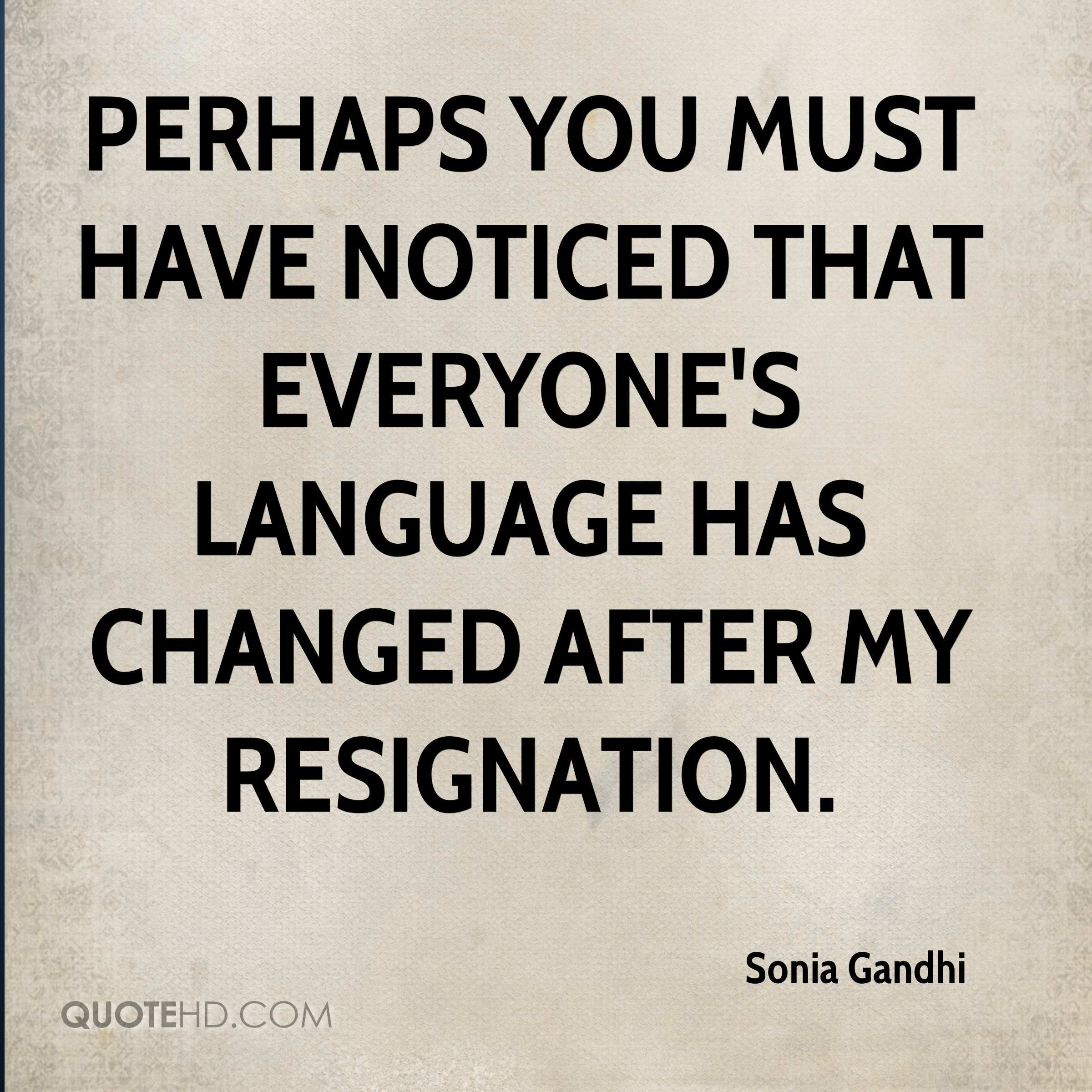 Perhaps you must have noticed that everyone's language has changed after my resignation.