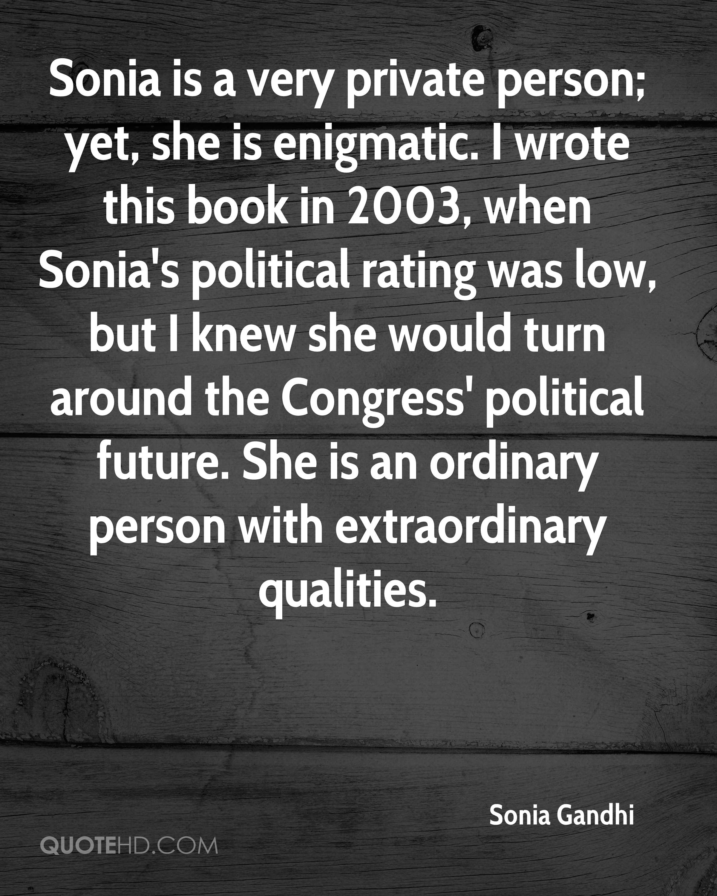 Sonia is a very private person; yet, she is enigmatic. I wrote this book in 2003, when Sonia's political rating was low, but I knew she would turn around the Congress' political future. She is an ordinary person with extraordinary qualities.