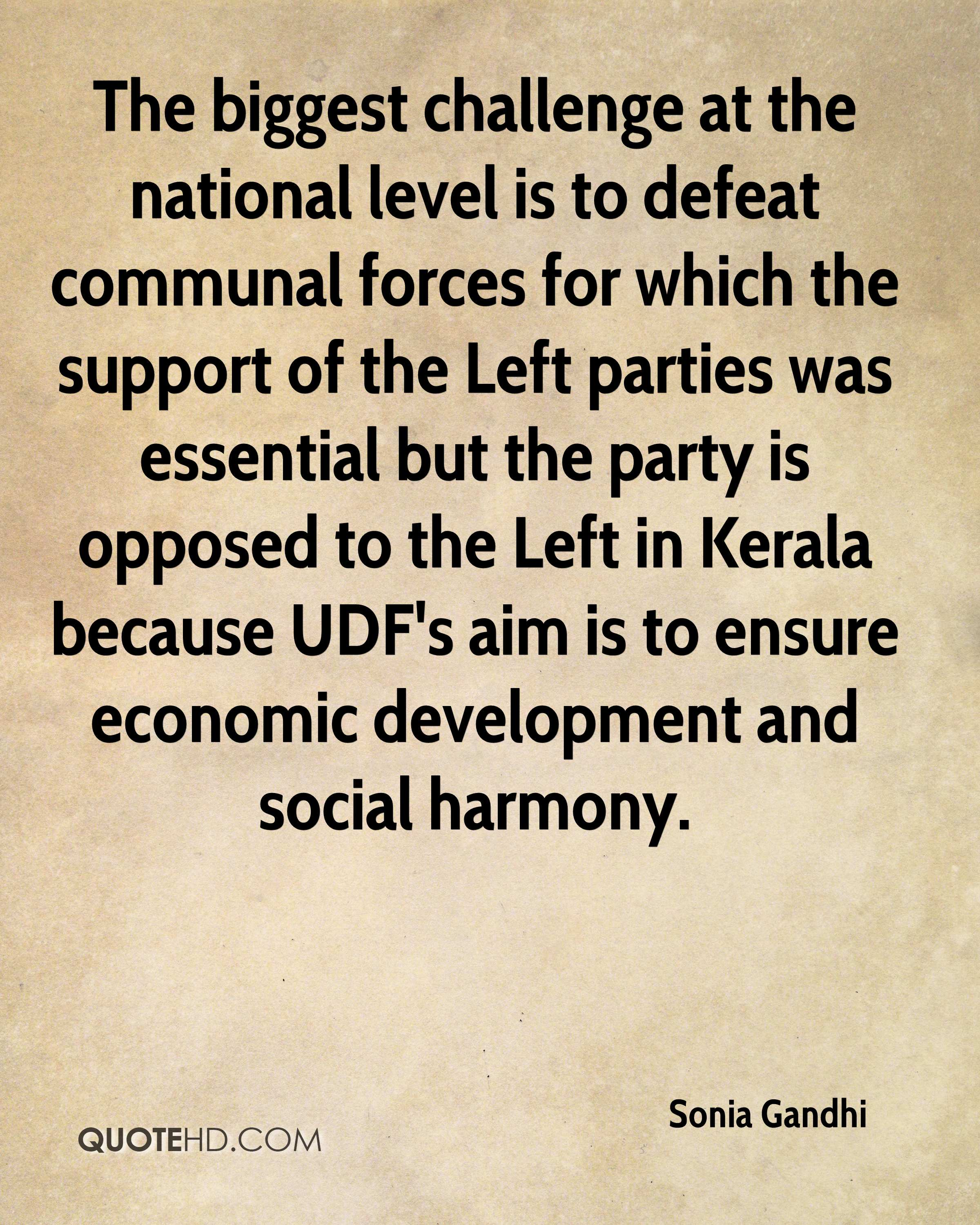 The biggest challenge at the national level is to defeat communal forces for which the support of the Left parties was essential but the party is opposed to the Left in Kerala because UDF's aim is to ensure economic development and social harmony.