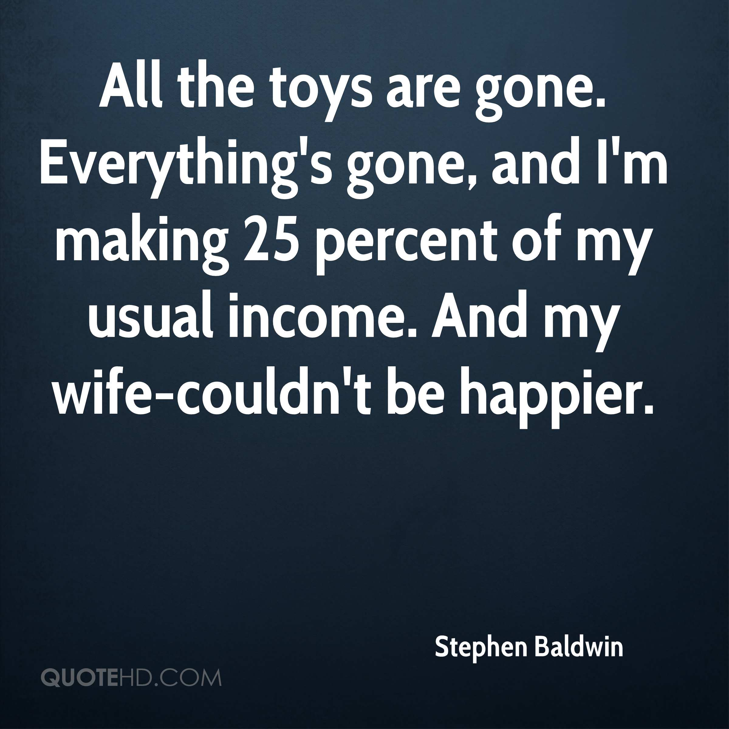 All the toys are gone. Everything's gone, and I'm making 25 percent of my usual income. And my wife-couldn't be happier.