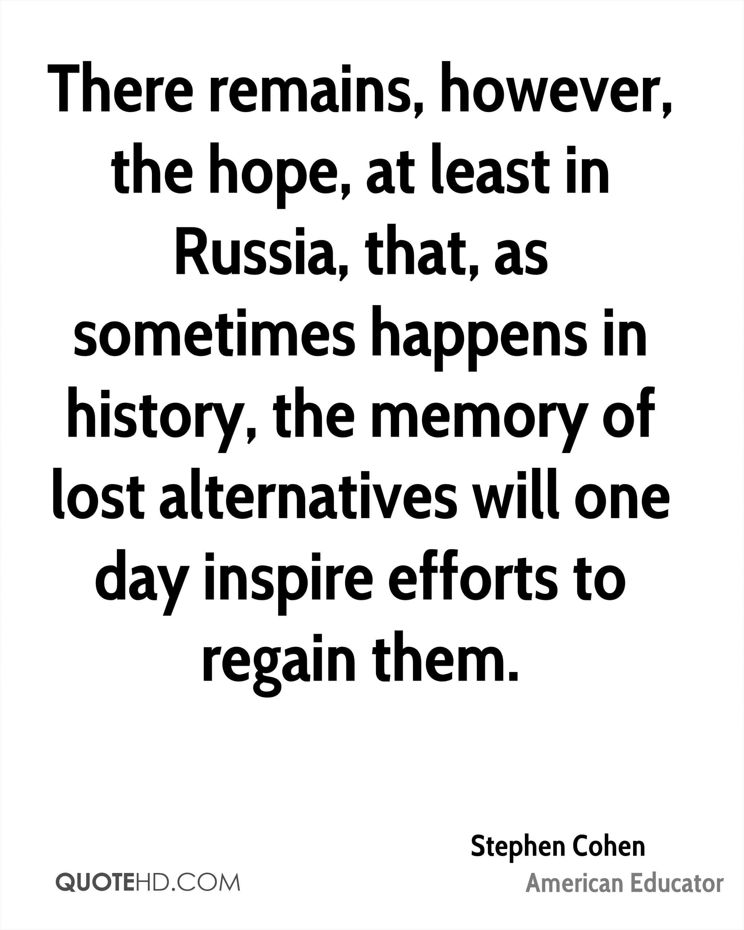 There remains, however, the hope, at least in Russia, that, as sometimes happens in history, the memory of lost alternatives will one day inspire efforts to regain them.