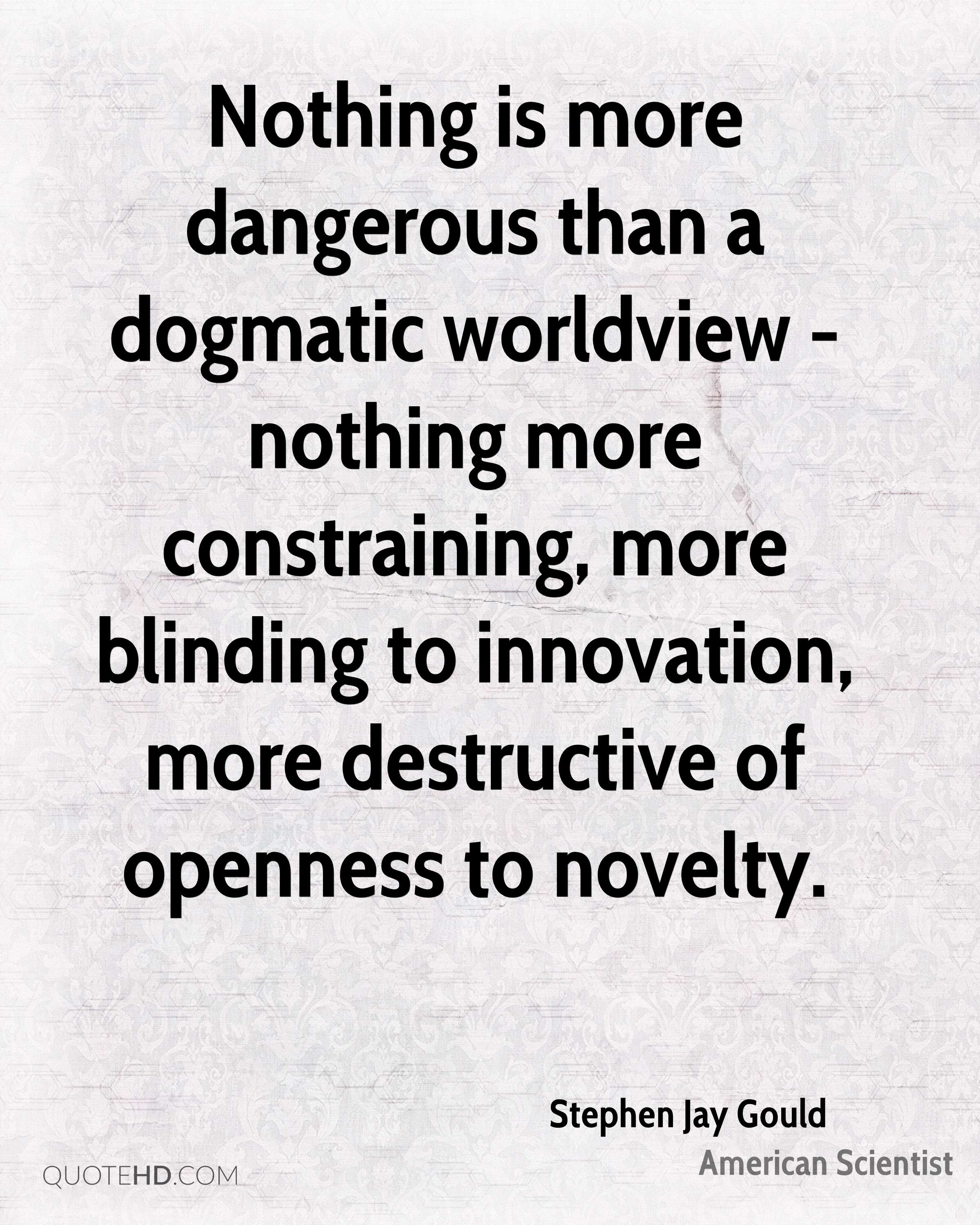 Nothing is more dangerous than a dogmatic worldview - nothing more constraining, more blinding to innovation, more destructive of openness to novelty.