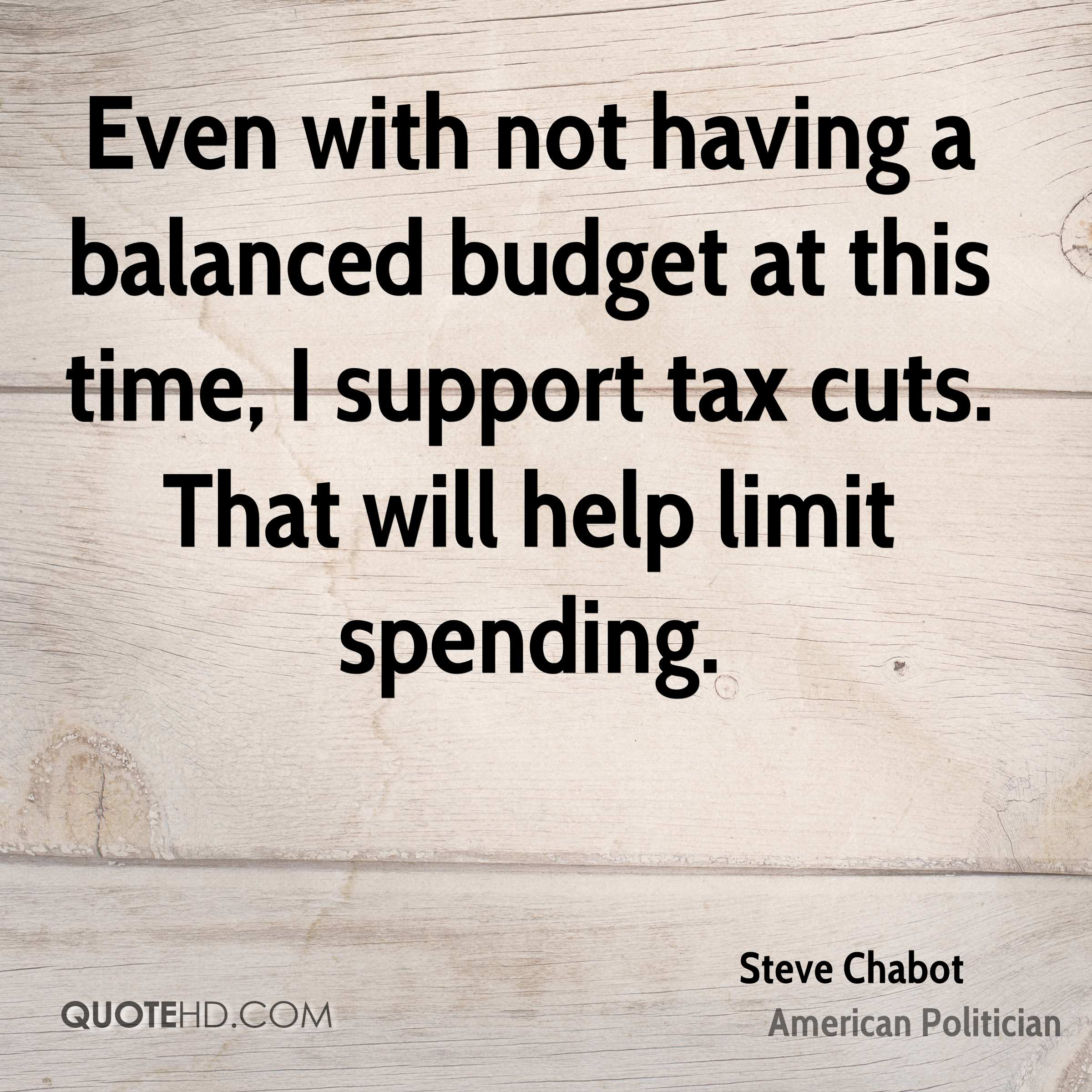 Even with not having a balanced budget at this time, I support tax cuts. That will help limit spending.