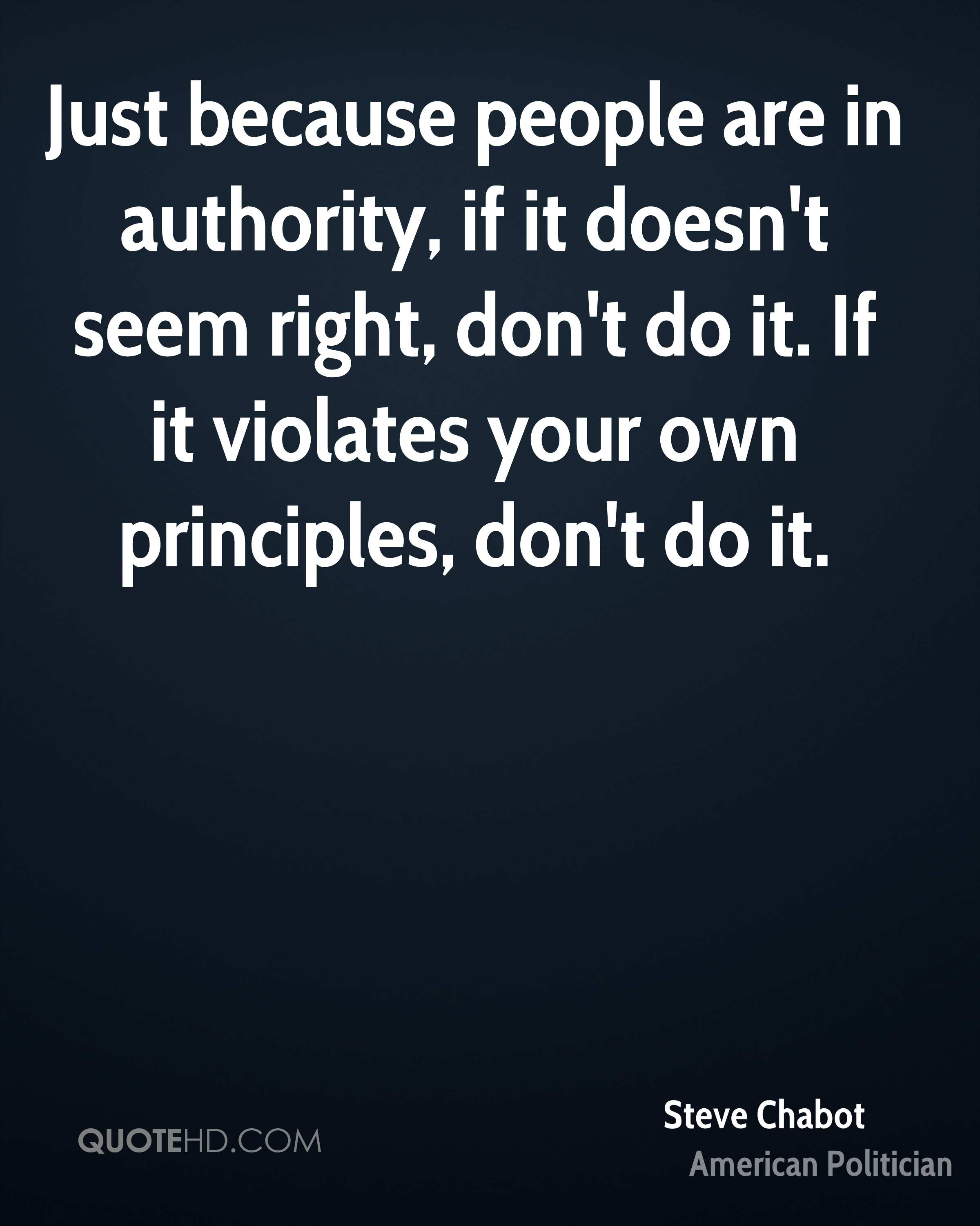 Just because people are in authority, if it doesn't seem right, don't do it. If it violates your own principles, don't do it.