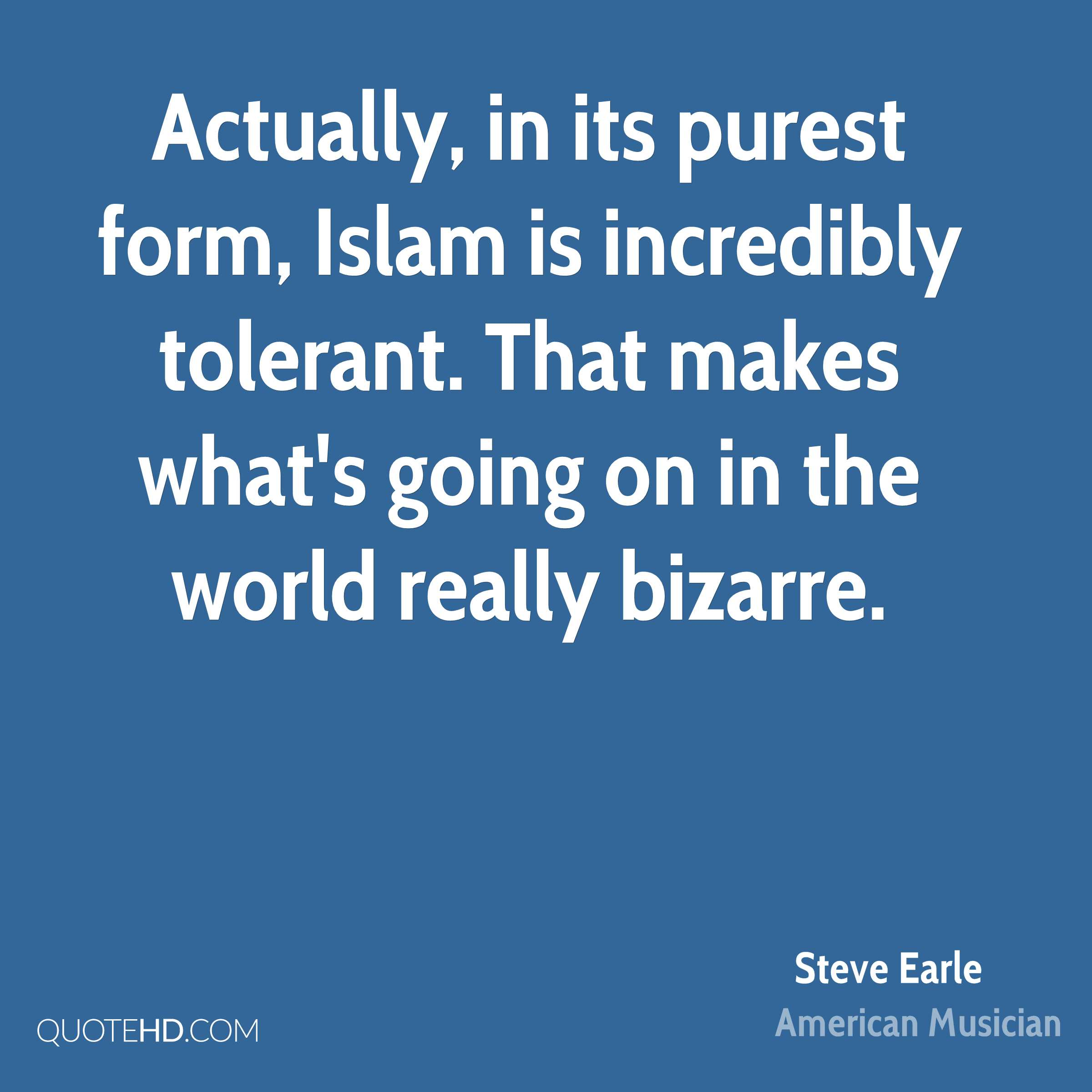 Actually, in its purest form, Islam is incredibly tolerant. That makes what's going on in the world really bizarre.