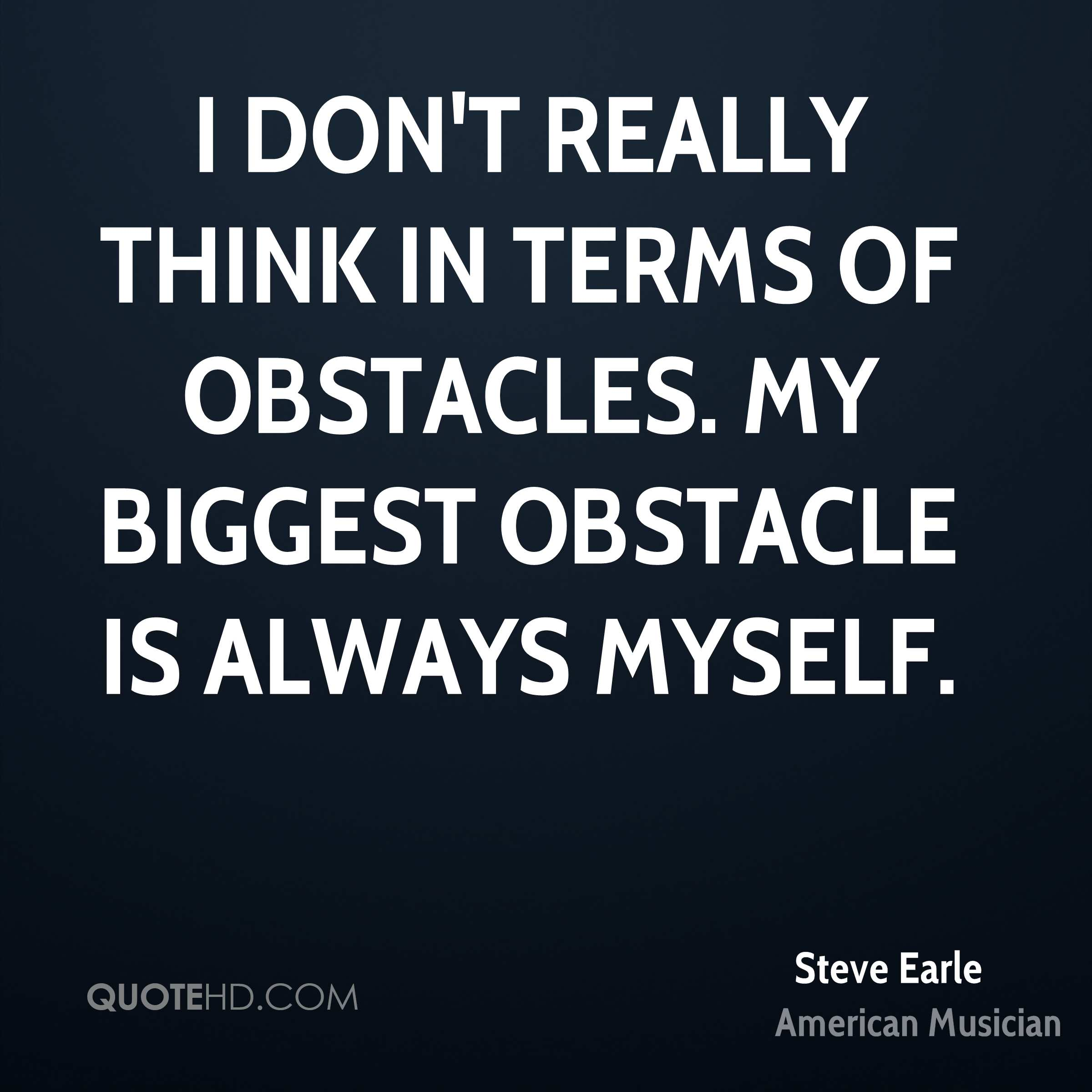 I don't really think in terms of obstacles. My biggest obstacle is always myself.