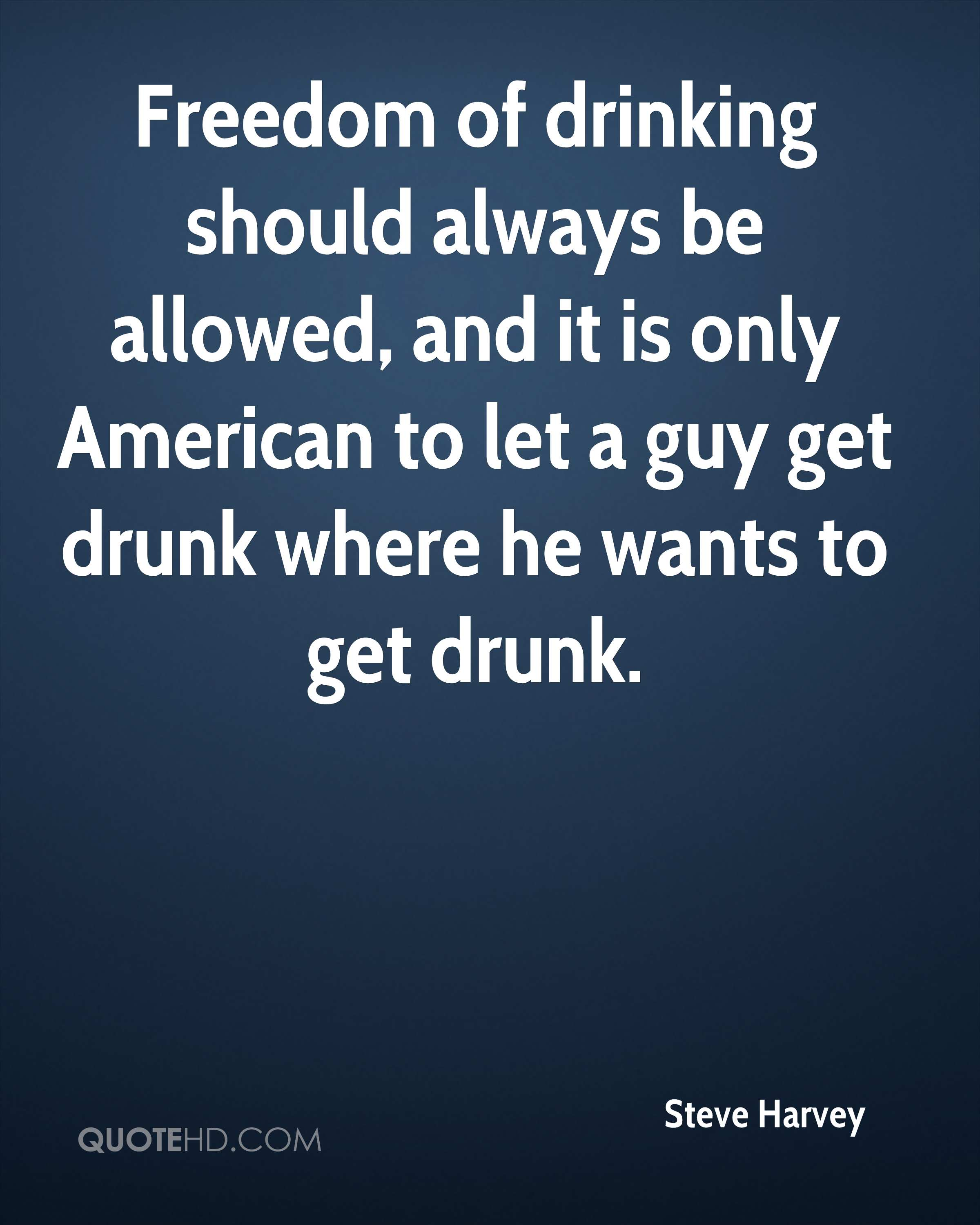 Freedom of drinking should always be allowed, and it is only American to let a guy get drunk where he wants to get drunk.