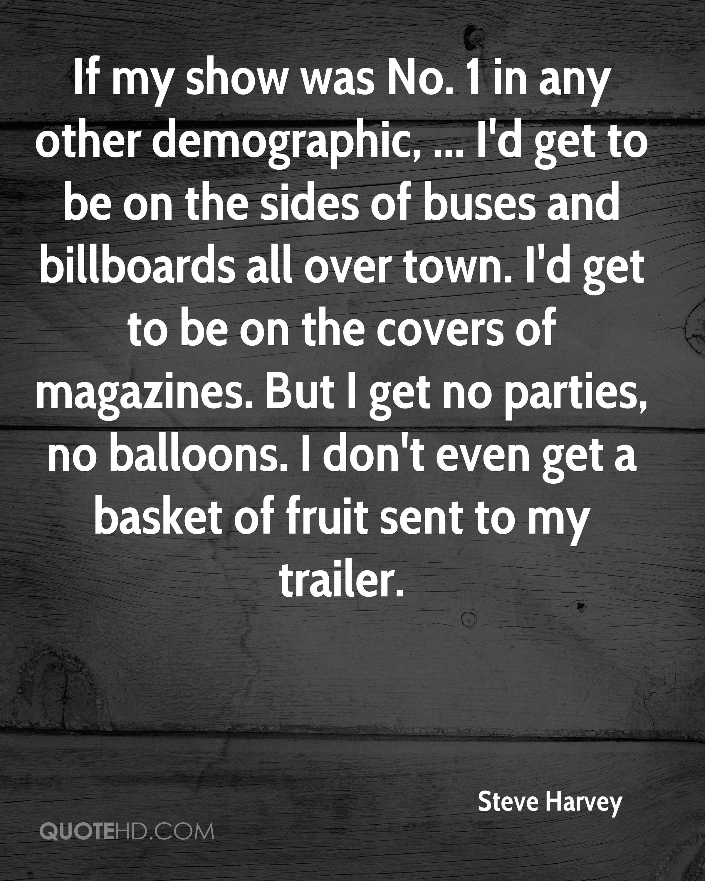 If my show was No. 1 in any other demographic, ... I'd get to be on the sides of buses and billboards all over town. I'd get to be on the covers of magazines. But I get no parties, no balloons. I don't even get a basket of fruit sent to my trailer.