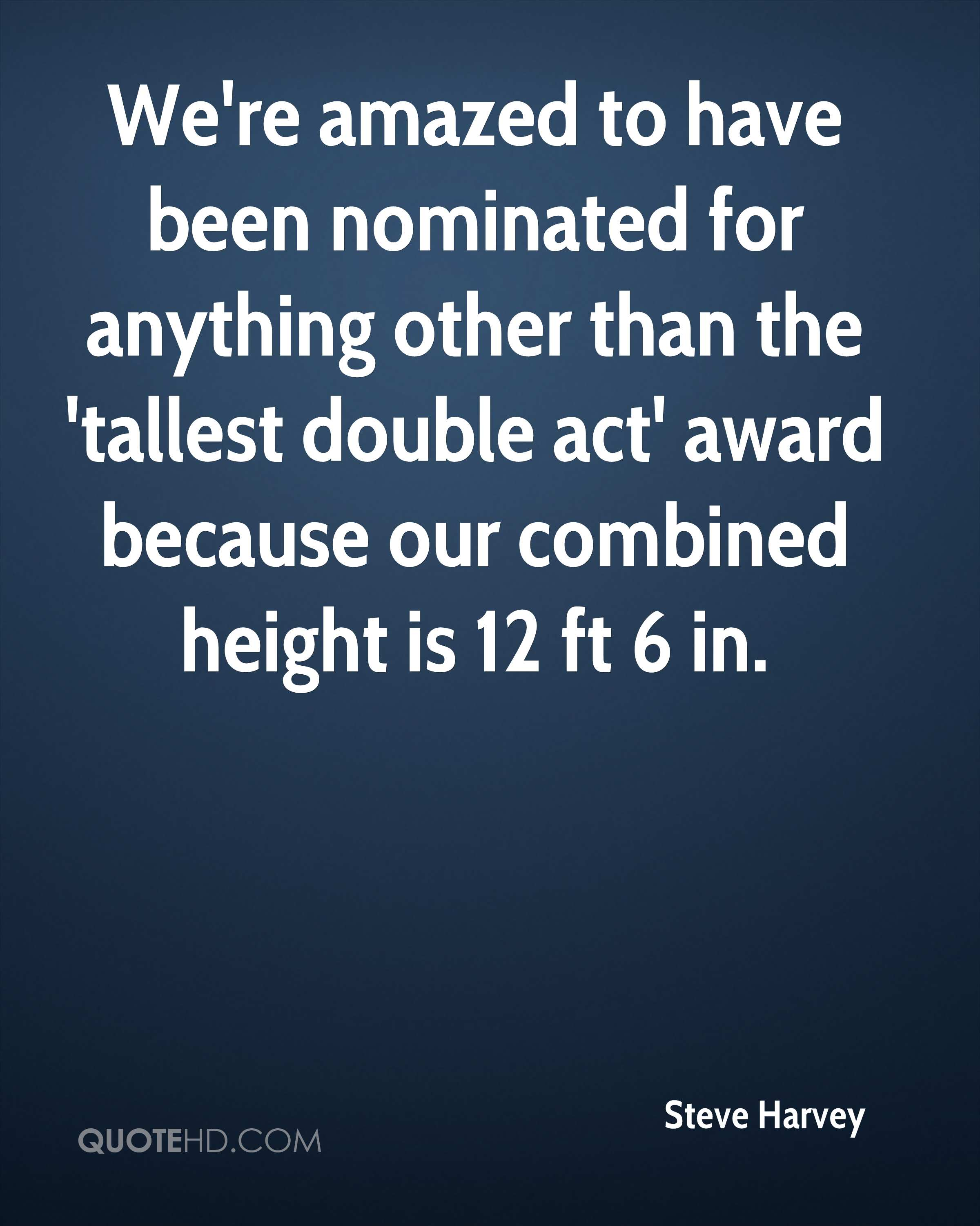 We're amazed to have been nominated for anything other than the 'tallest double act' award because our combined height is 12 ft 6 in.