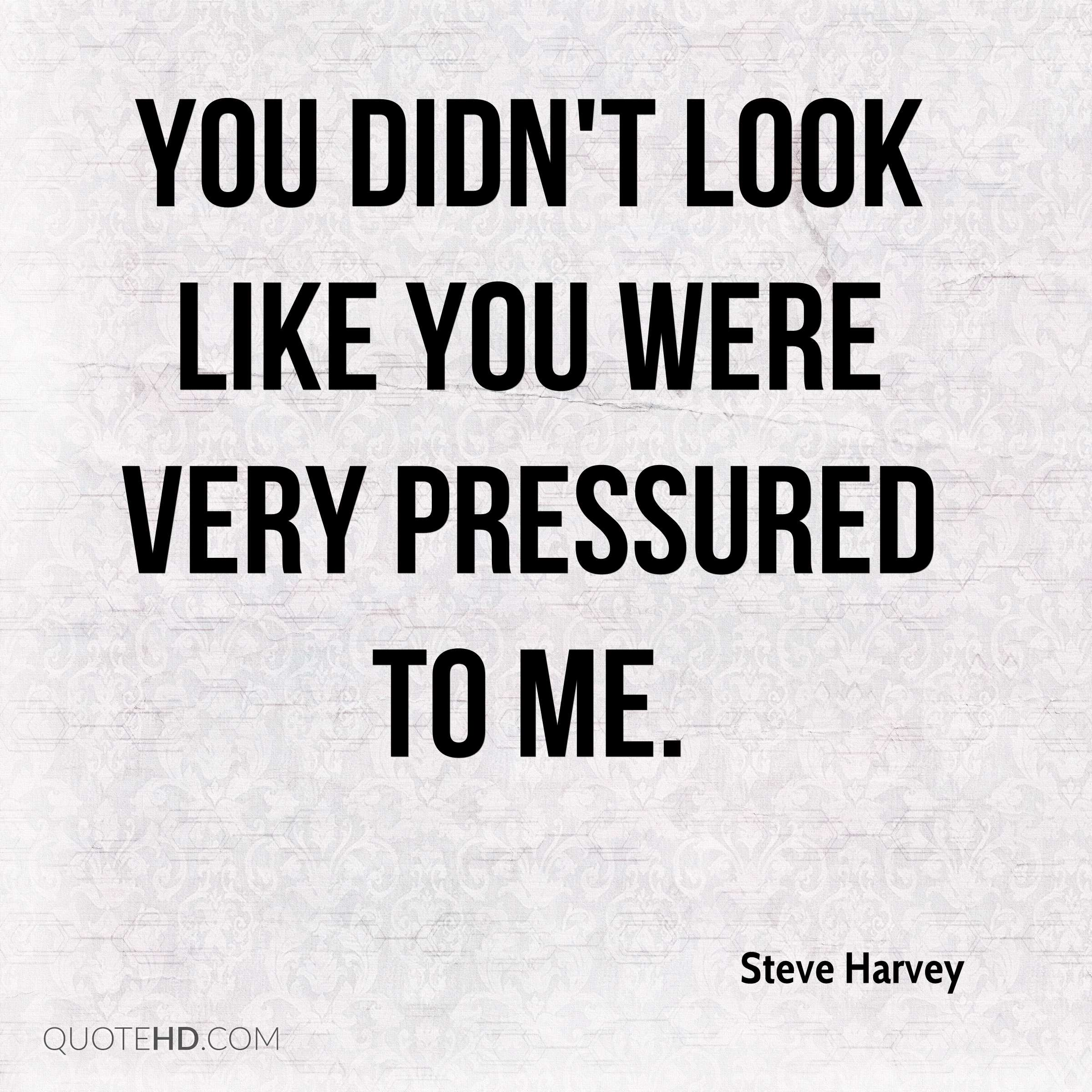 You didn't look like you were very pressured to me.