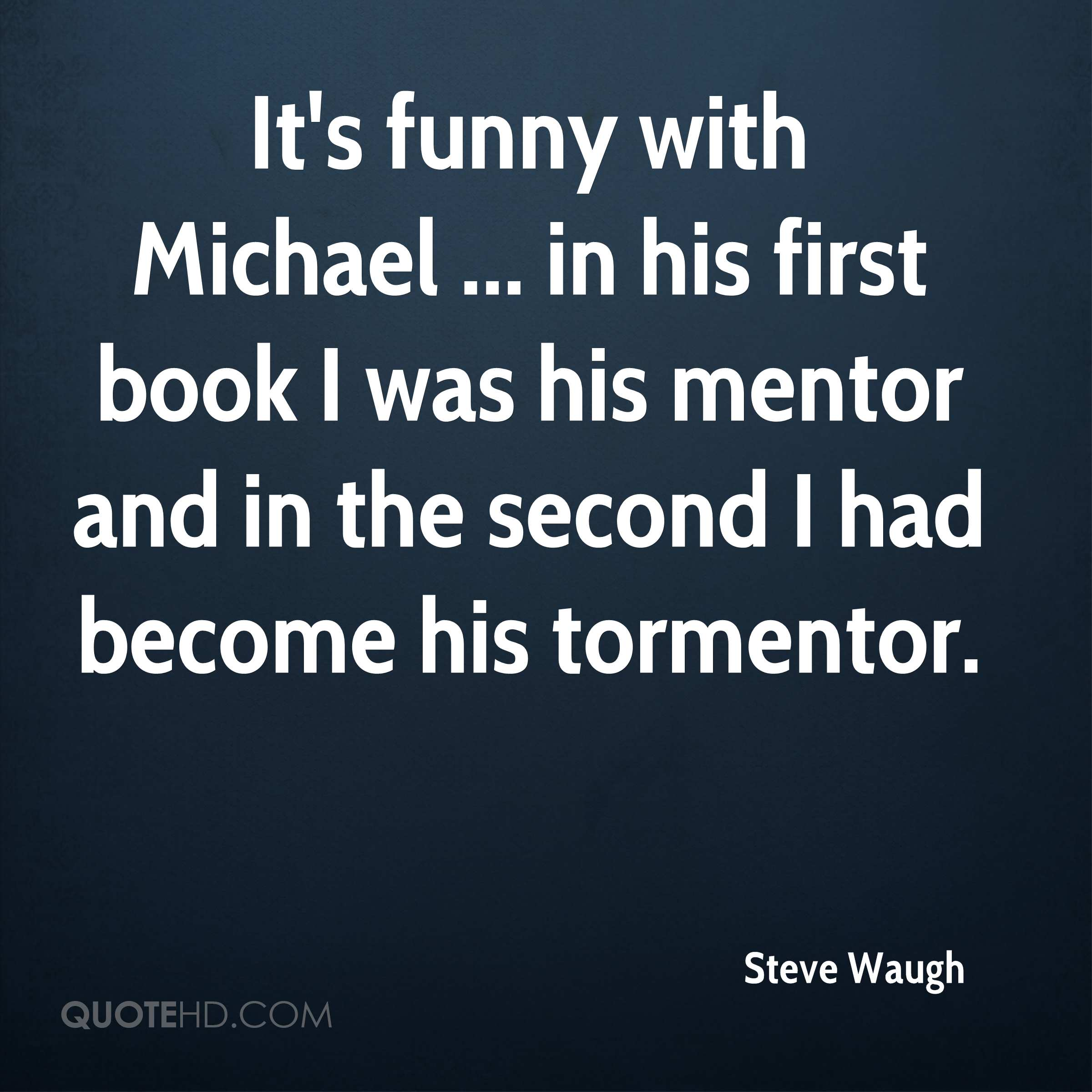 It's funny with Michael ... in his first book I was his mentor and in the second I had become his tormentor.