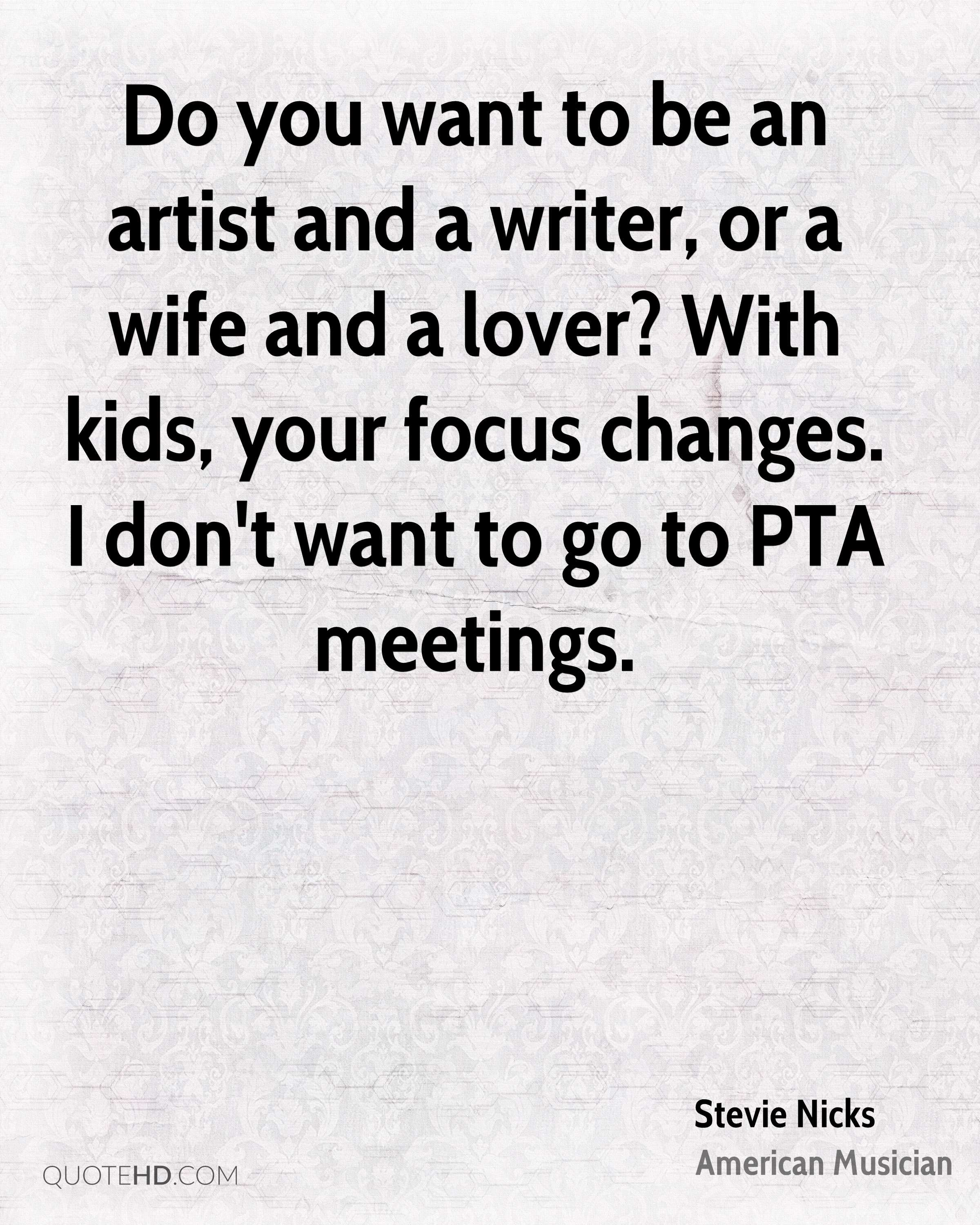 Do you want to be an artist and a writer, or a wife and a lover? With kids, your focus changes. I don't want to go to PTA meetings.