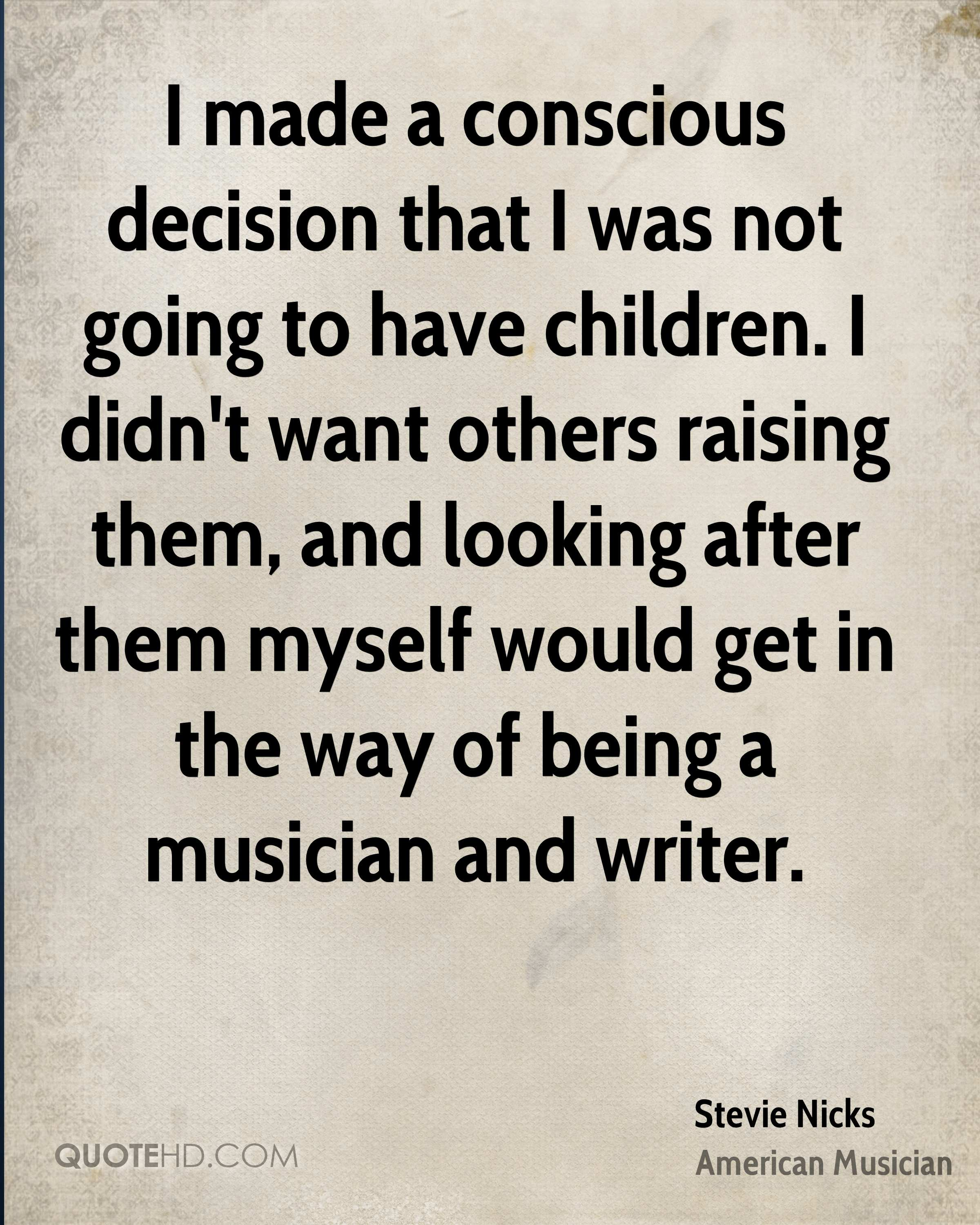I made a conscious decision that I was not going to have children. I didn't want others raising them, and looking after them myself would get in the way of being a musician and writer.