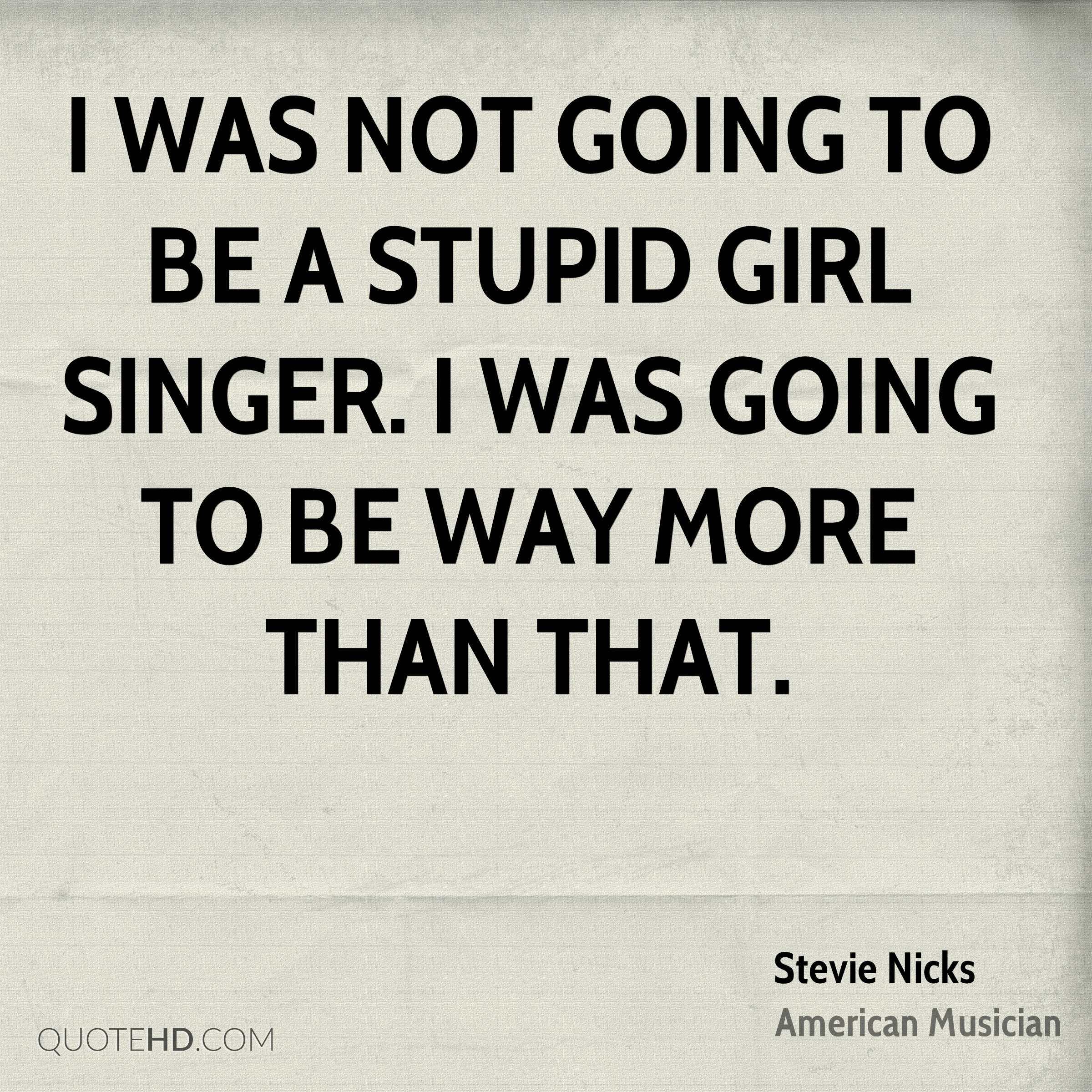 I was not going to be a stupid girl singer. I was going to be way more than that.