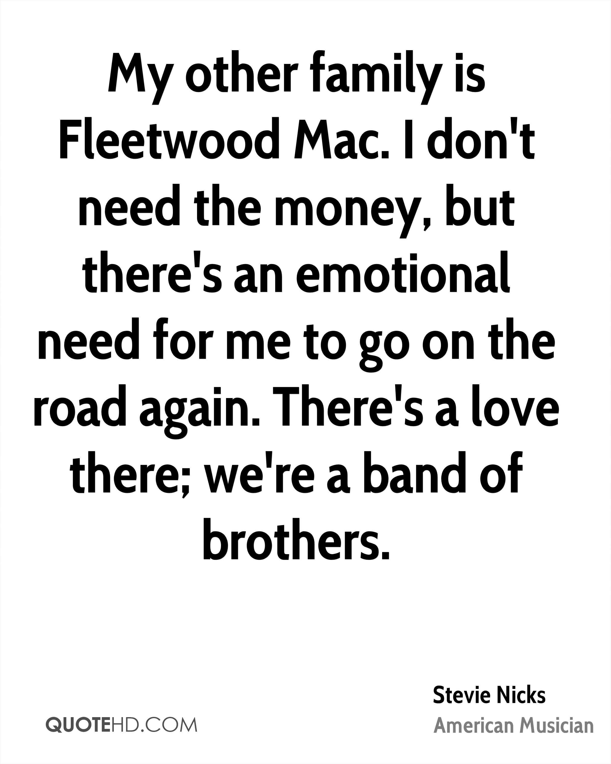 My other family is Fleetwood Mac. I don't need the money, but there's an emotional need for me to go on the road again. There's a love there; we're a band of brothers.