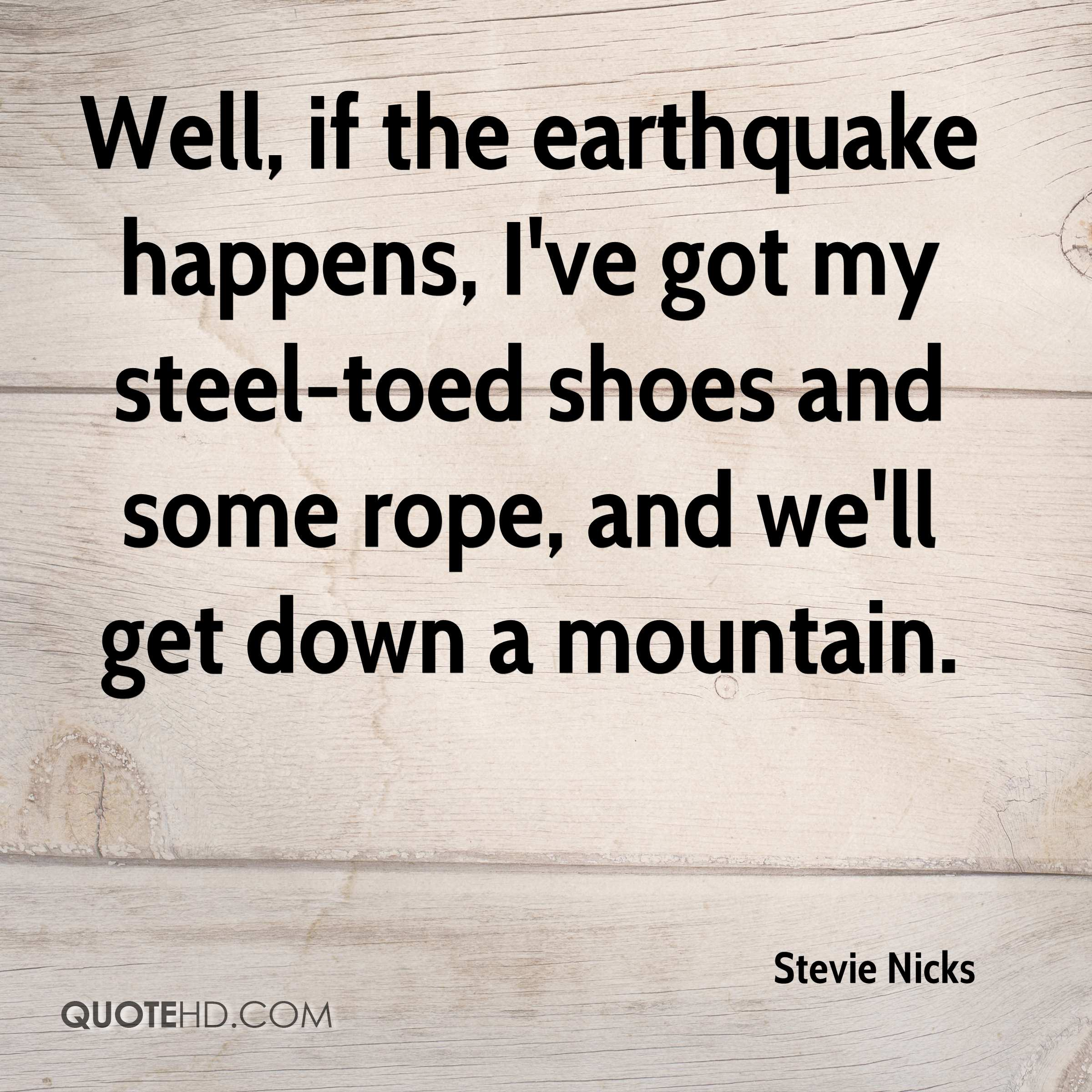 Well, if the earthquake happens, I've got my steel-toed shoes and some rope, and we'll get down a mountain.