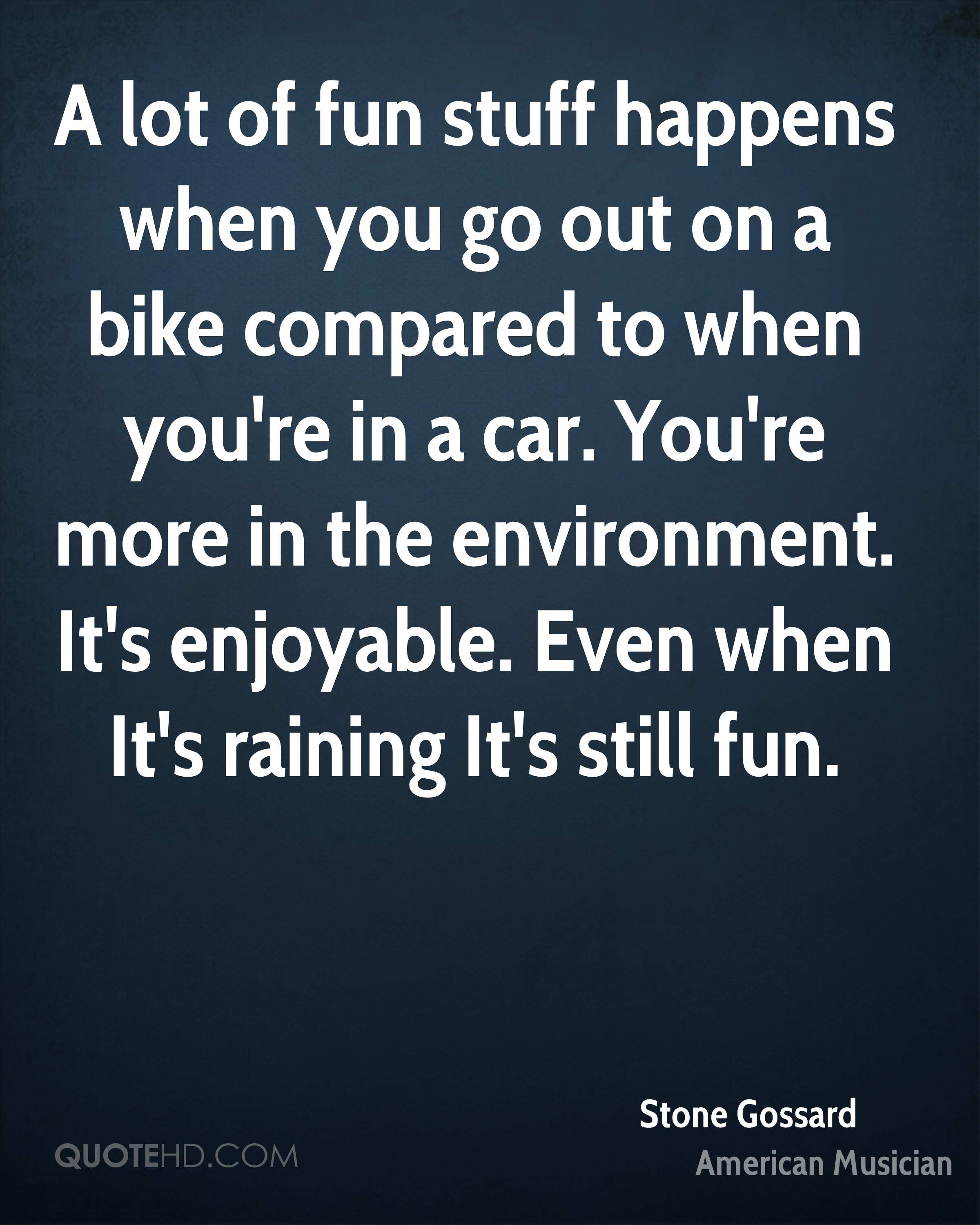 A lot of fun stuff happens when you go out on a bike compared to when you're in a car. You're more in the environment. It's enjoyable. Even when It's raining It's still fun.