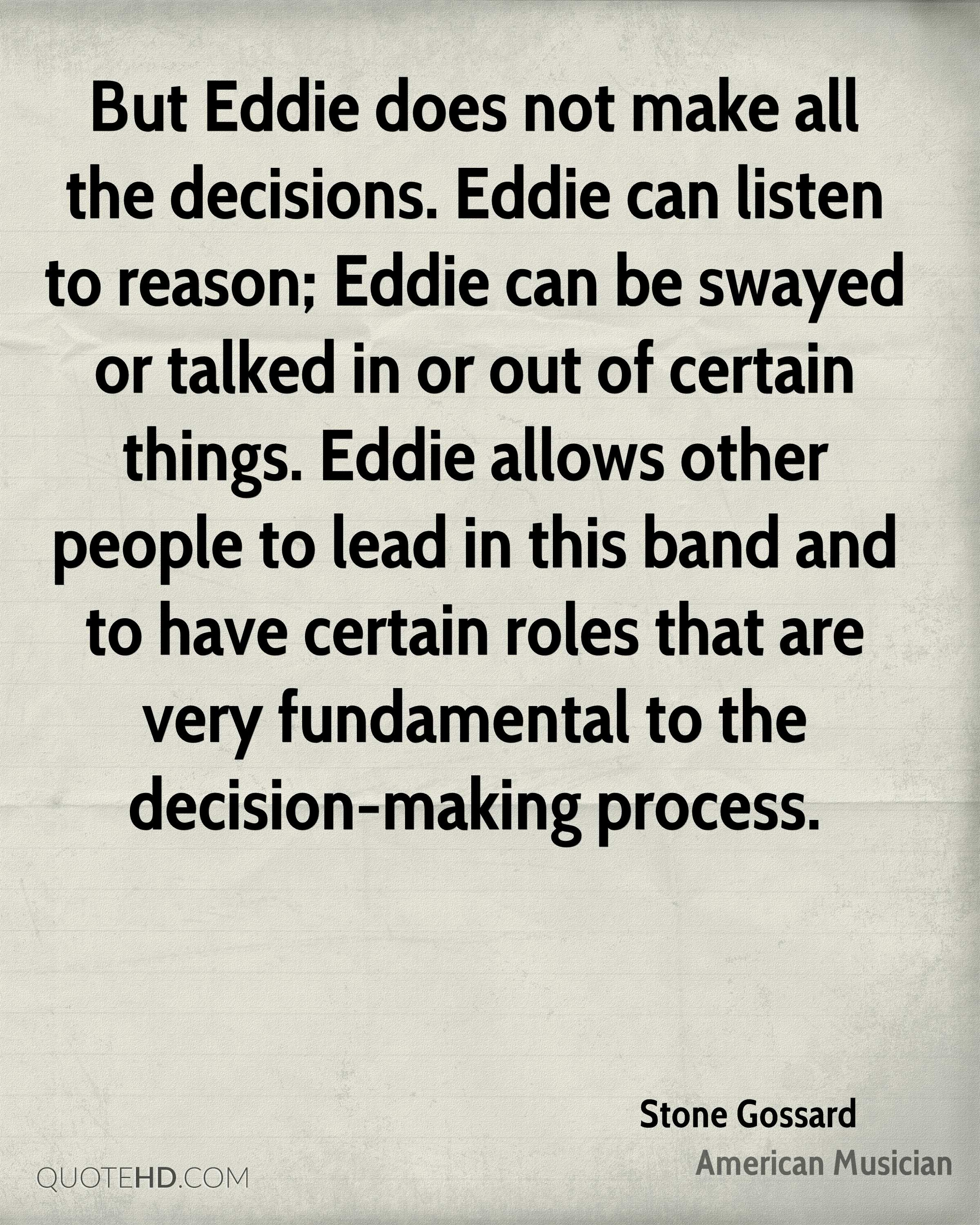 But Eddie does not make all the decisions. Eddie can listen to reason; Eddie can be swayed or talked in or out of certain things. Eddie allows other people to lead in this band and to have certain roles that are very fundamental to the decision-making process.