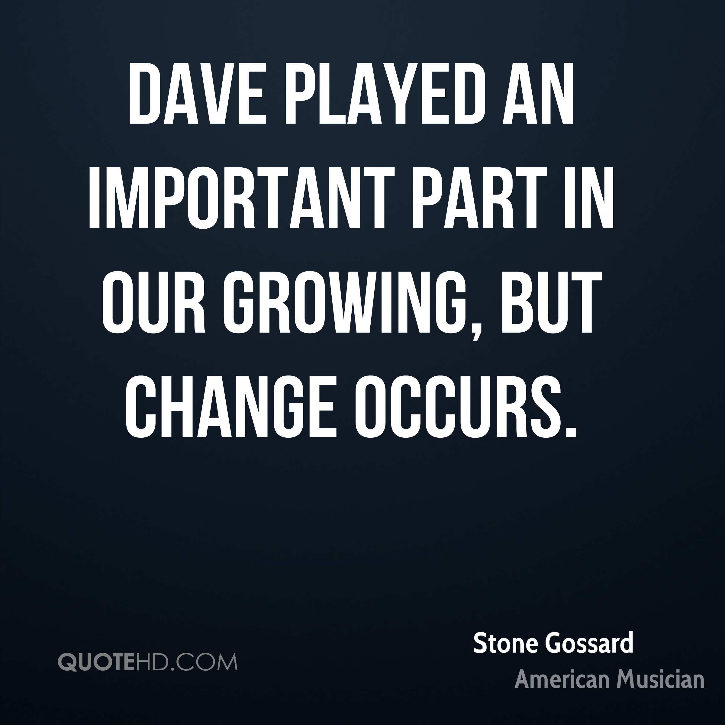 Dave played an important part in our growing, but change occurs.