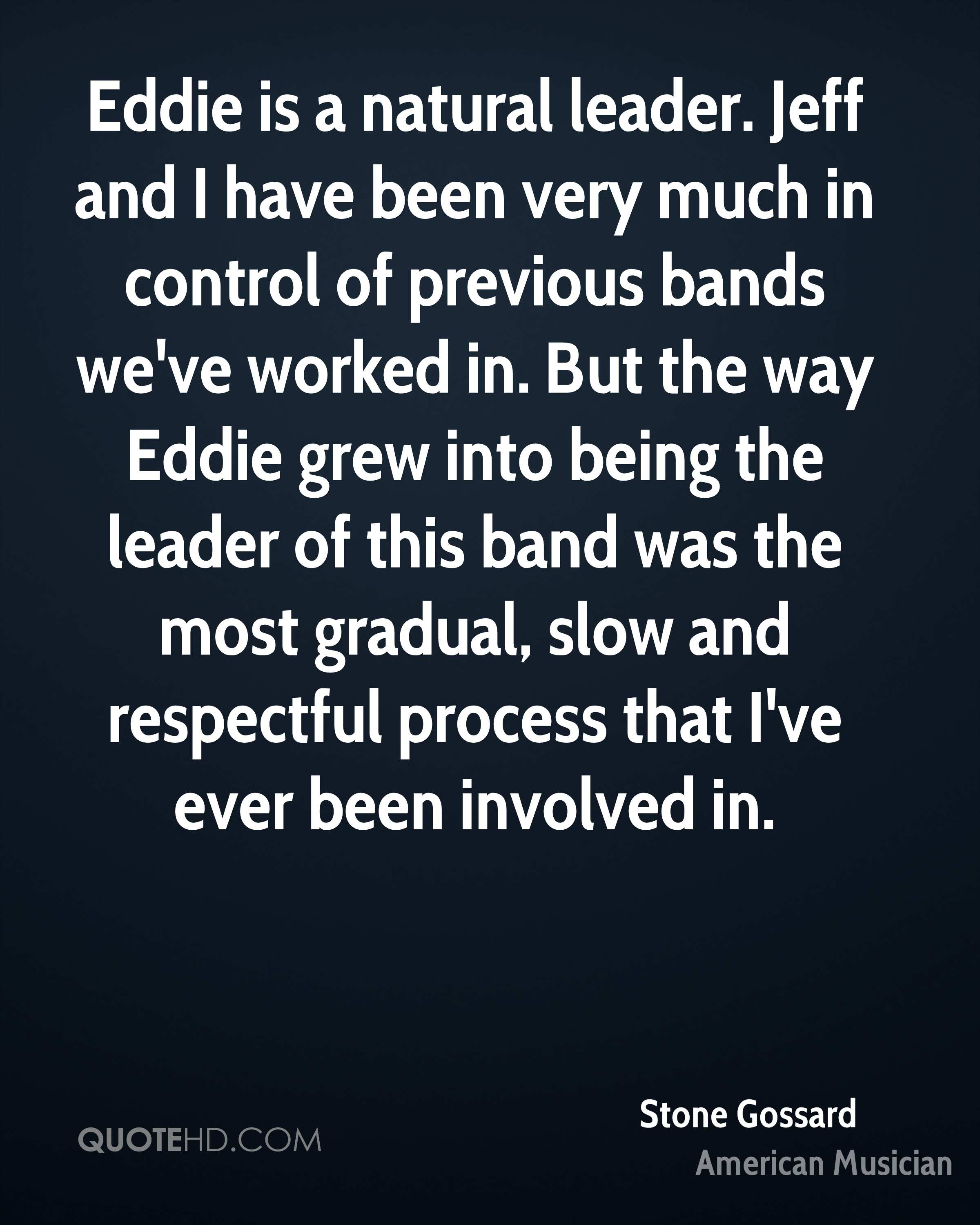 Eddie is a natural leader. Jeff and I have been very much in control of previous bands we've worked in. But the way Eddie grew into being the leader of this band was the most gradual, slow and respectful process that I've ever been involved in.
