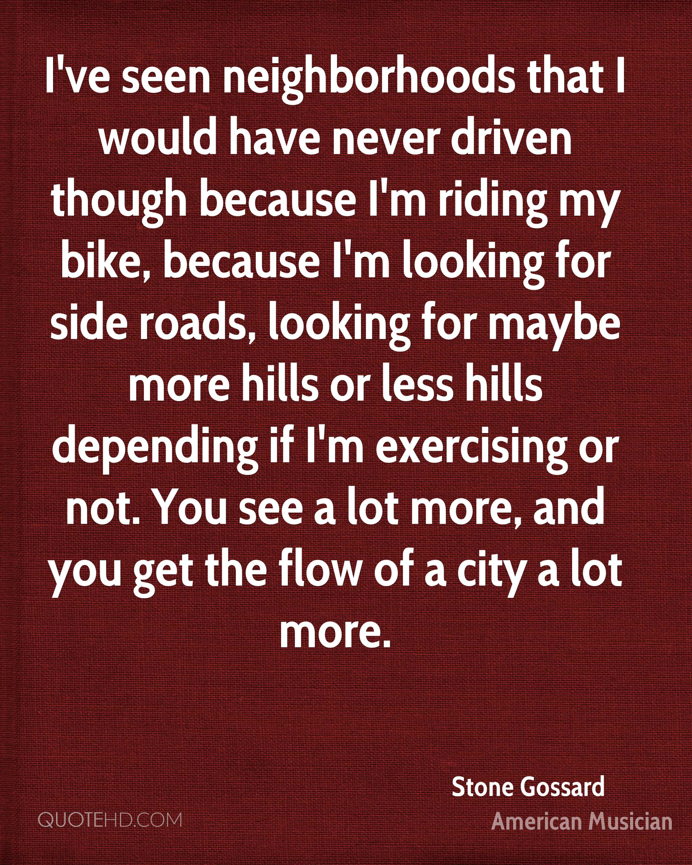 I've seen neighborhoods that I would have never driven though because I'm riding my bike, because I'm looking for side roads, looking for maybe more hills or less hills depending if I'm exercising or not. You see a lot more, and you get the flow of a city a lot more.