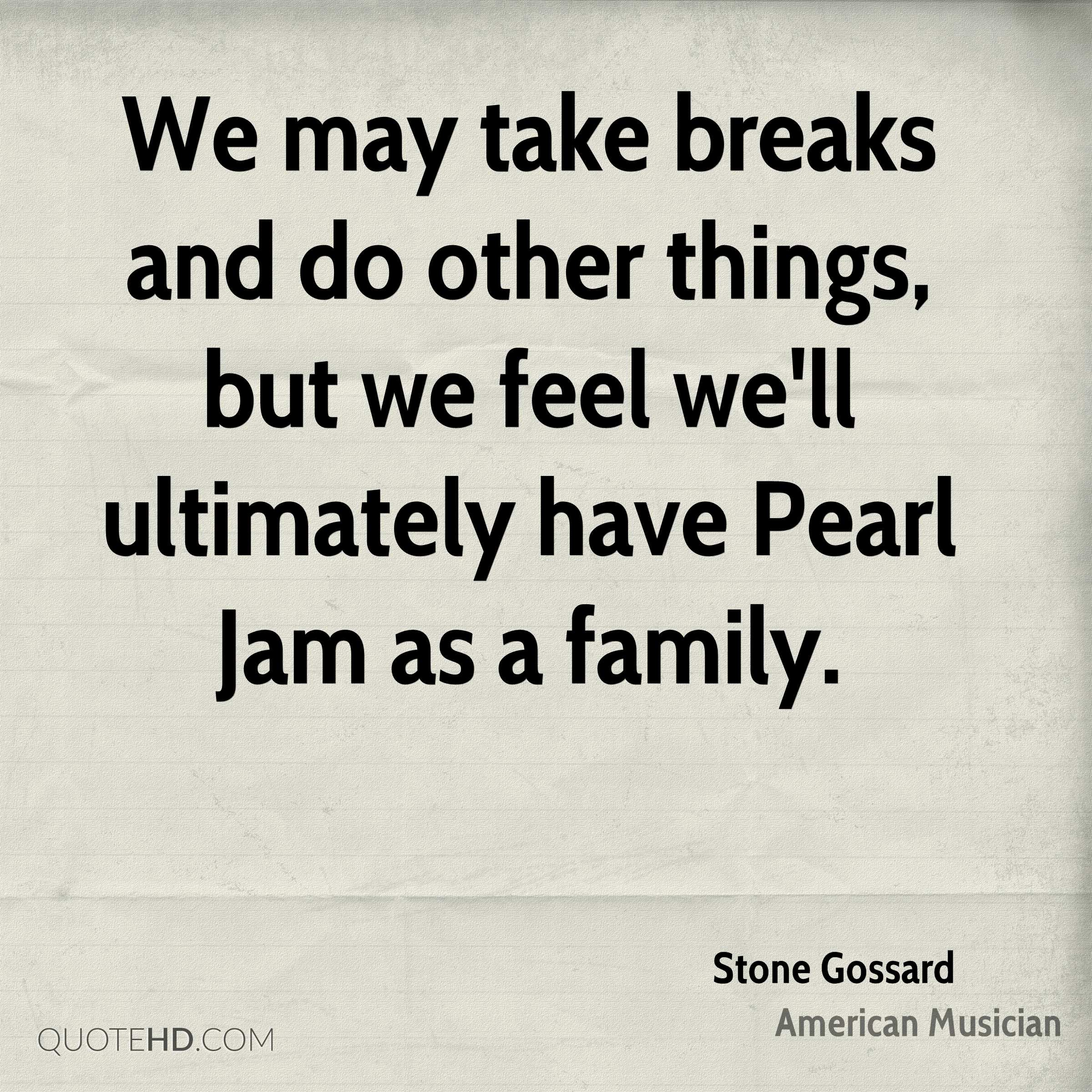 We may take breaks and do other things, but we feel we'll ultimately have Pearl Jam as a family.