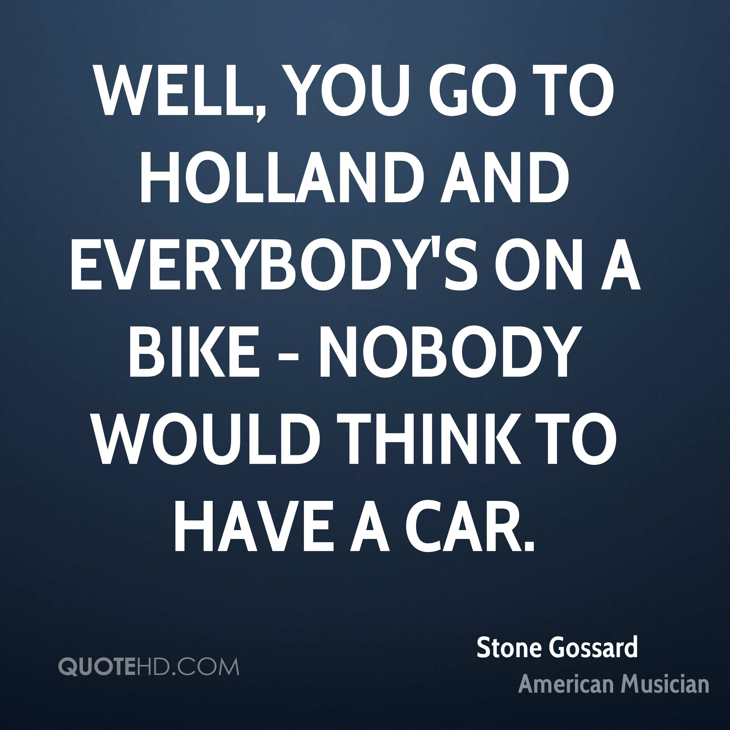 Well, you go to Holland and everybody's on a bike - nobody would think to have a car.