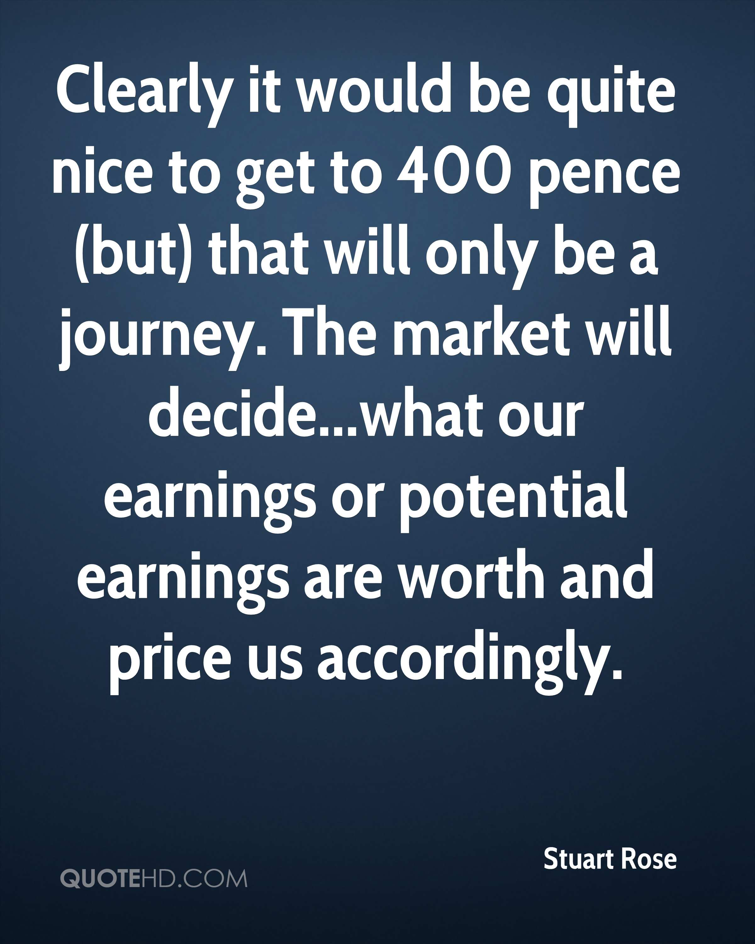 Clearly it would be quite nice to get to 400 pence (but) that will only be a journey. The market will decide...what our earnings or potential earnings are worth and price us accordingly.