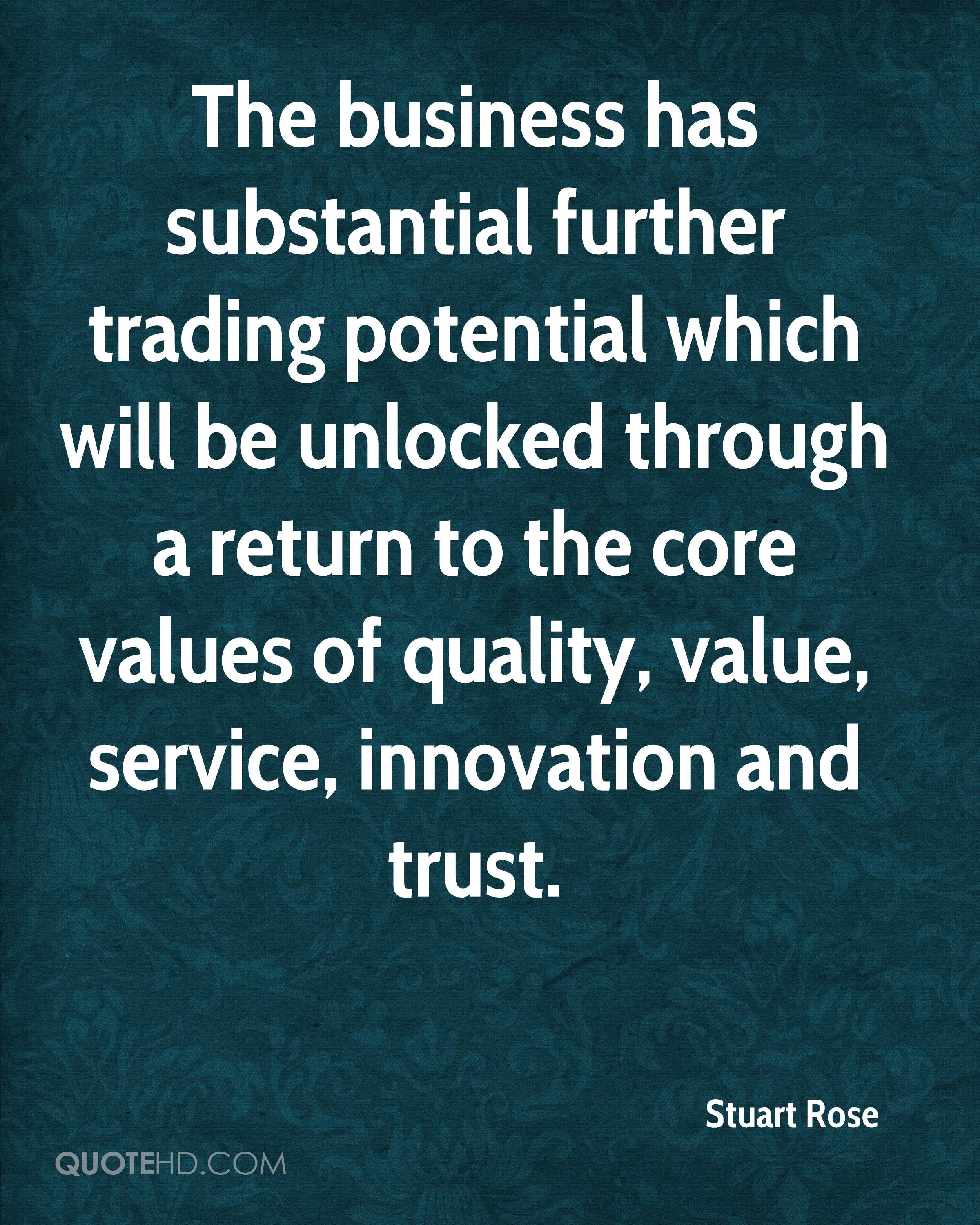 The business has substantial further trading potential which will be unlocked through a return to the core values of quality, value, service, innovation and trust.
