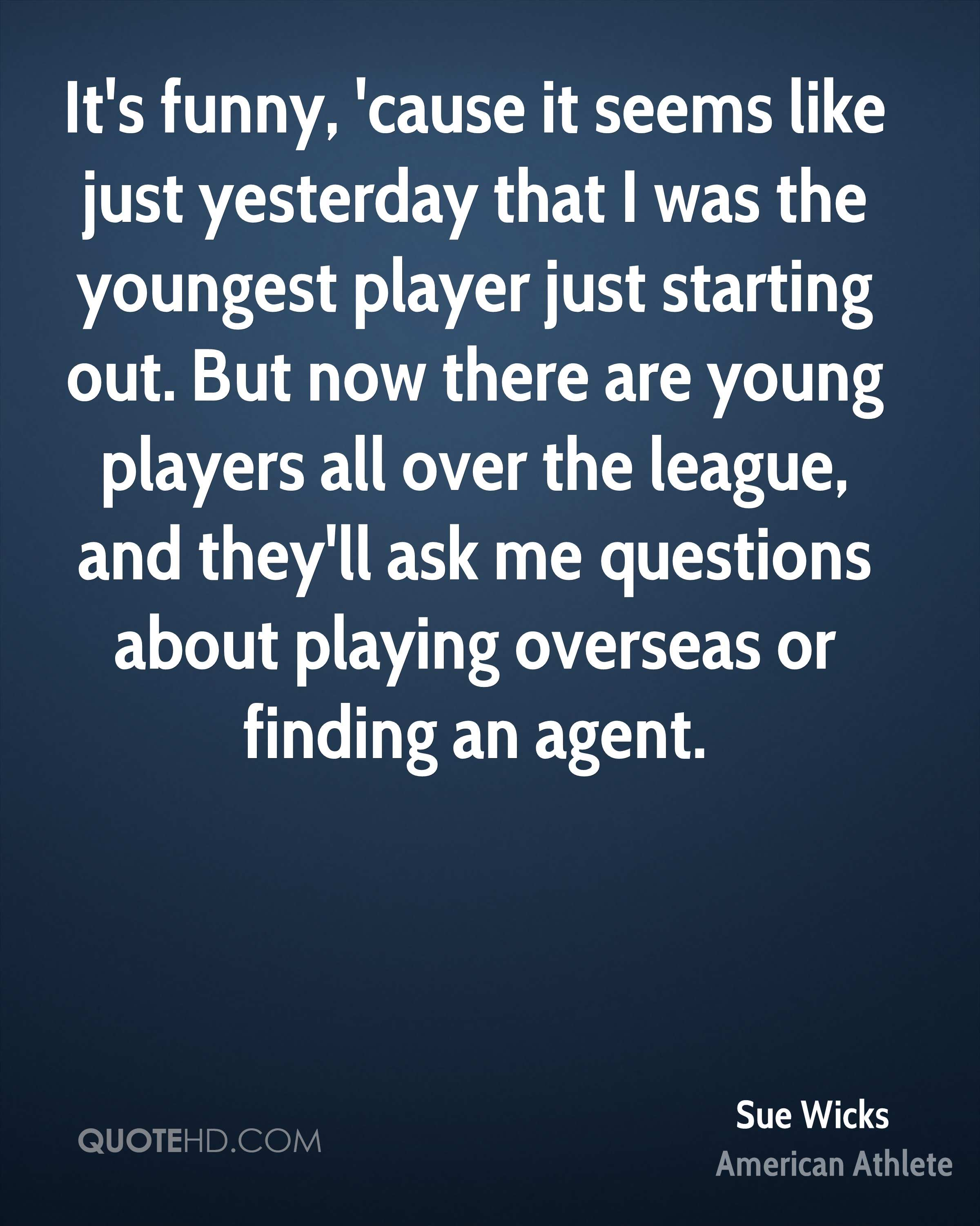 It's funny, 'cause it seems like just yesterday that I was the youngest player just starting out. But now there are young players all over the league, and they'll ask me questions about playing overseas or finding an agent.