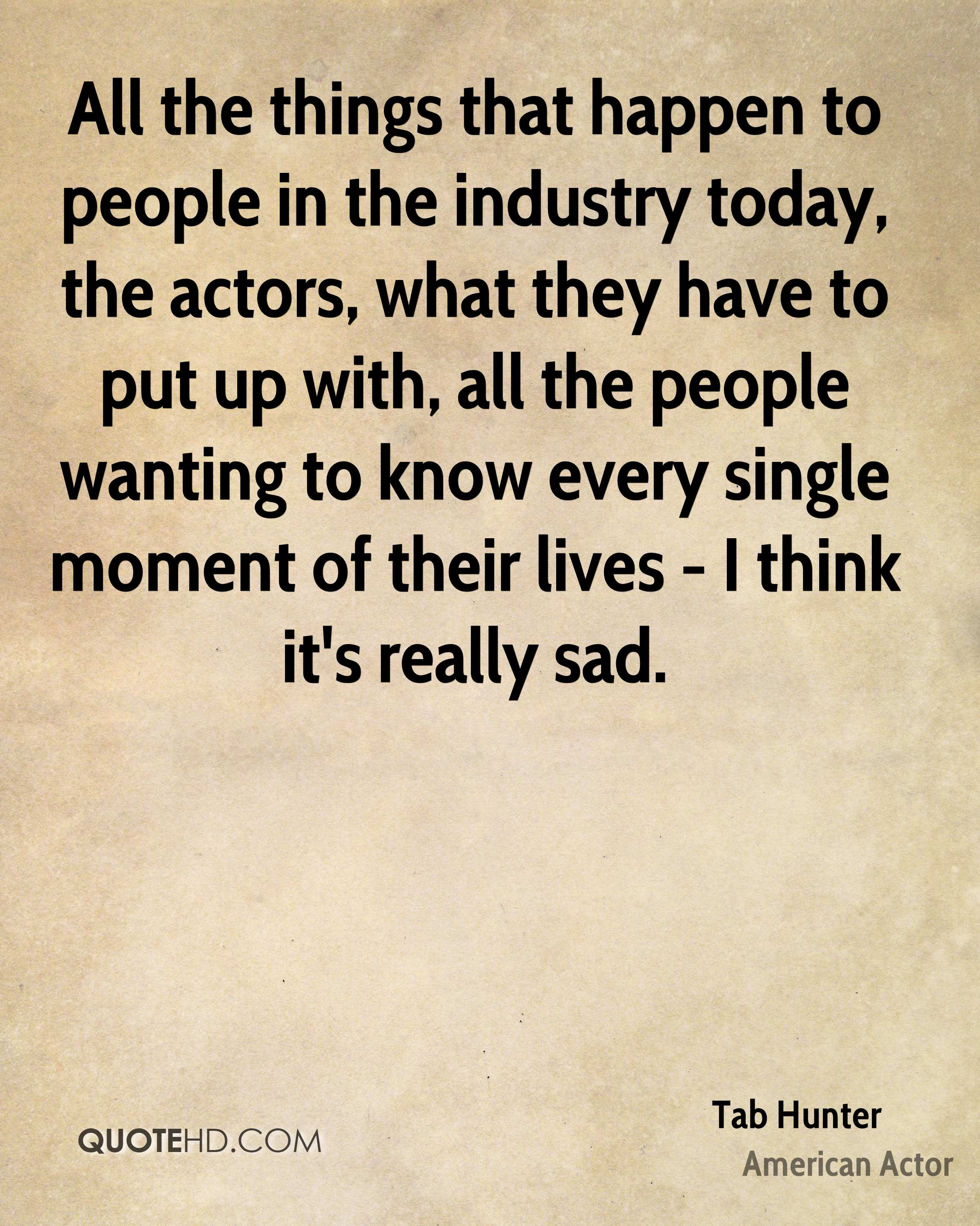 All the things that happen to people in the industry today, the actors, what they have to put up with, all the people wanting to know every single moment of their lives - I think it's really sad.
