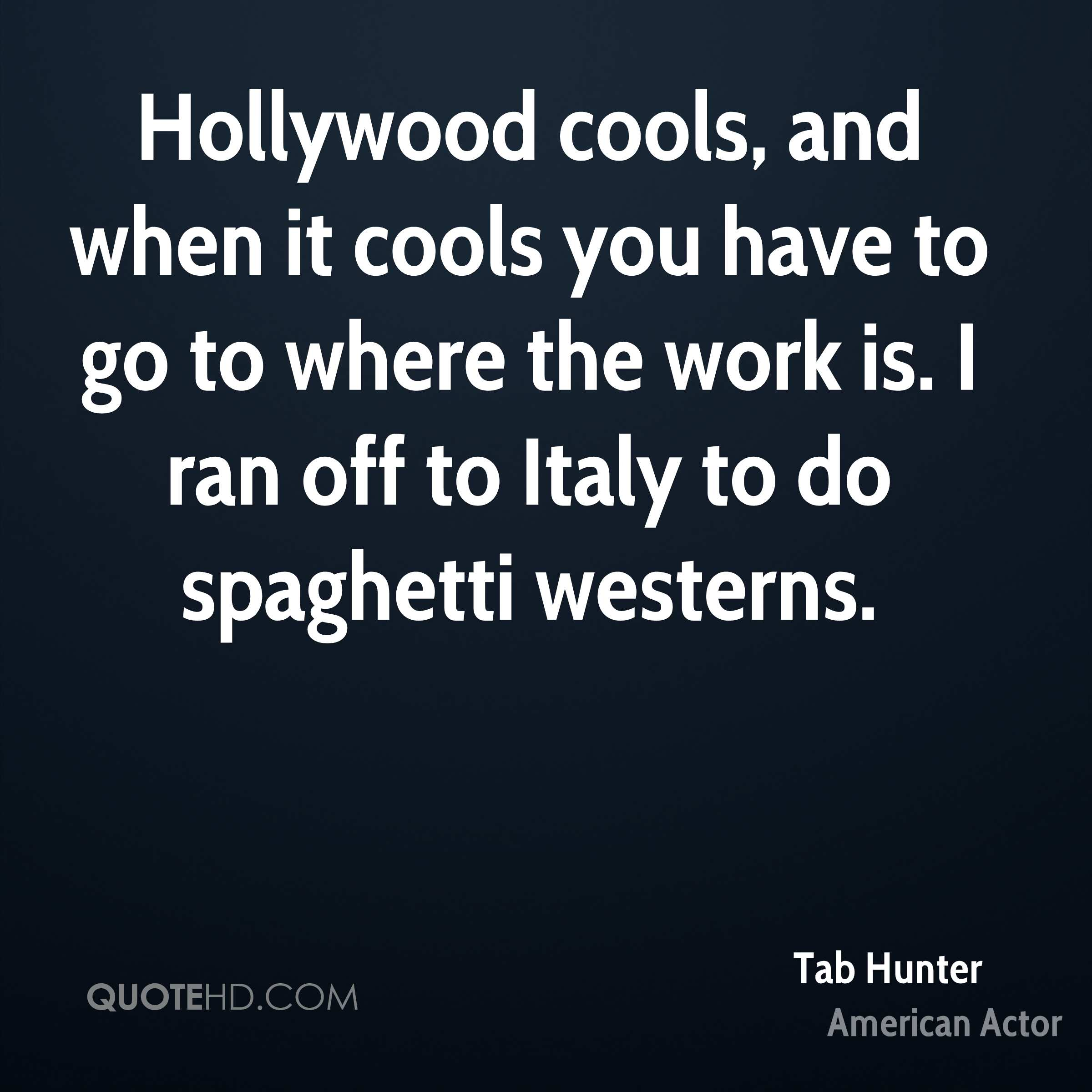Hollywood cools, and when it cools you have to go to where the work is. I ran off to Italy to do spaghetti westerns.
