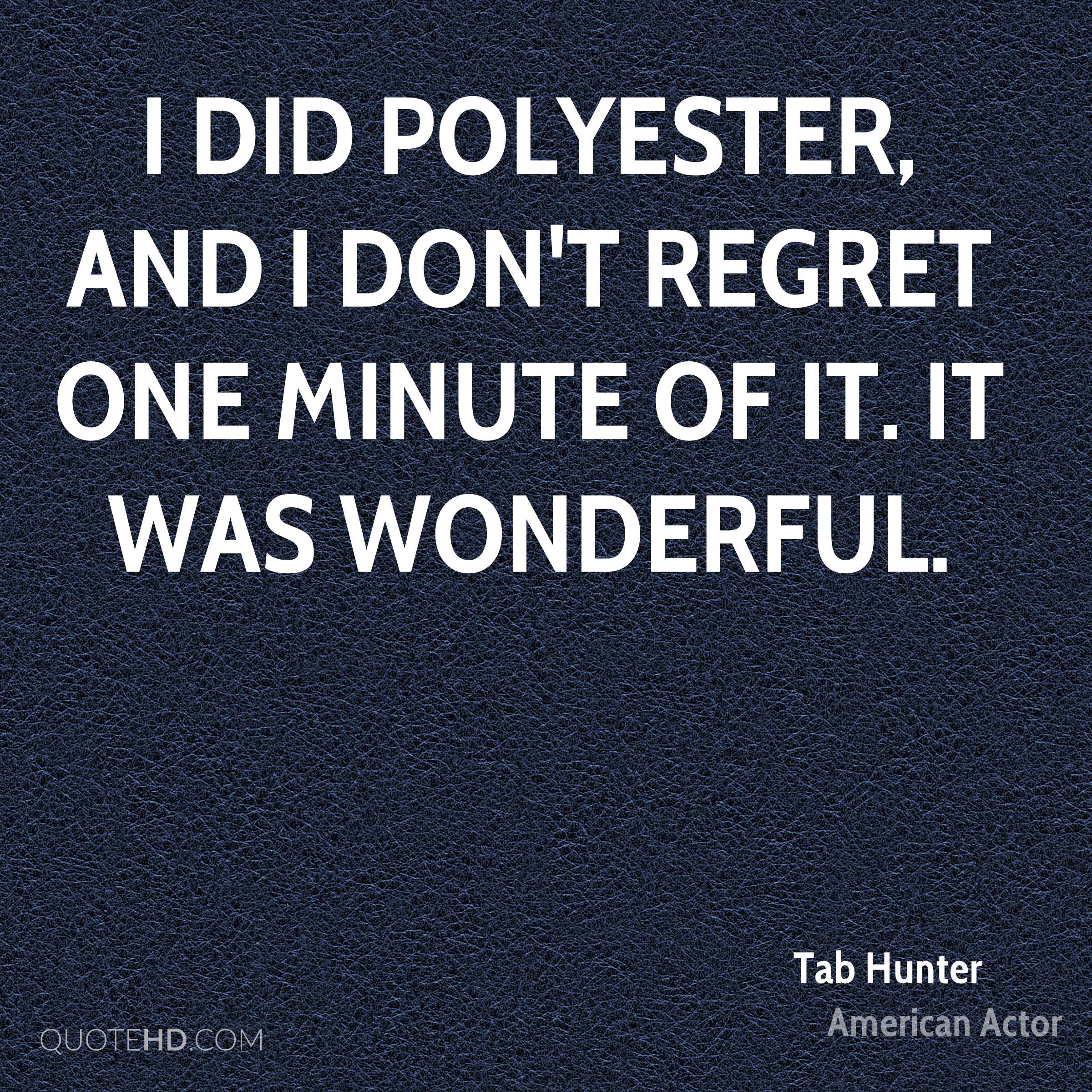 I did Polyester, and I don't regret one minute of it. It was wonderful.