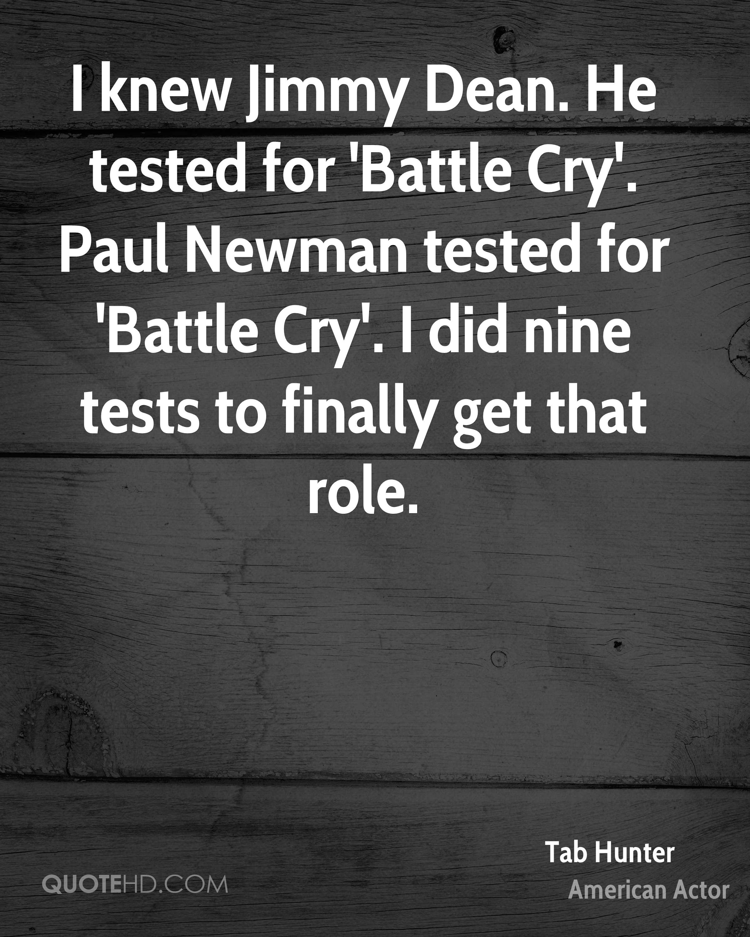 I knew Jimmy Dean. He tested for 'Battle Cry'. Paul Newman tested for 'Battle Cry'. I did nine tests to finally get that role.