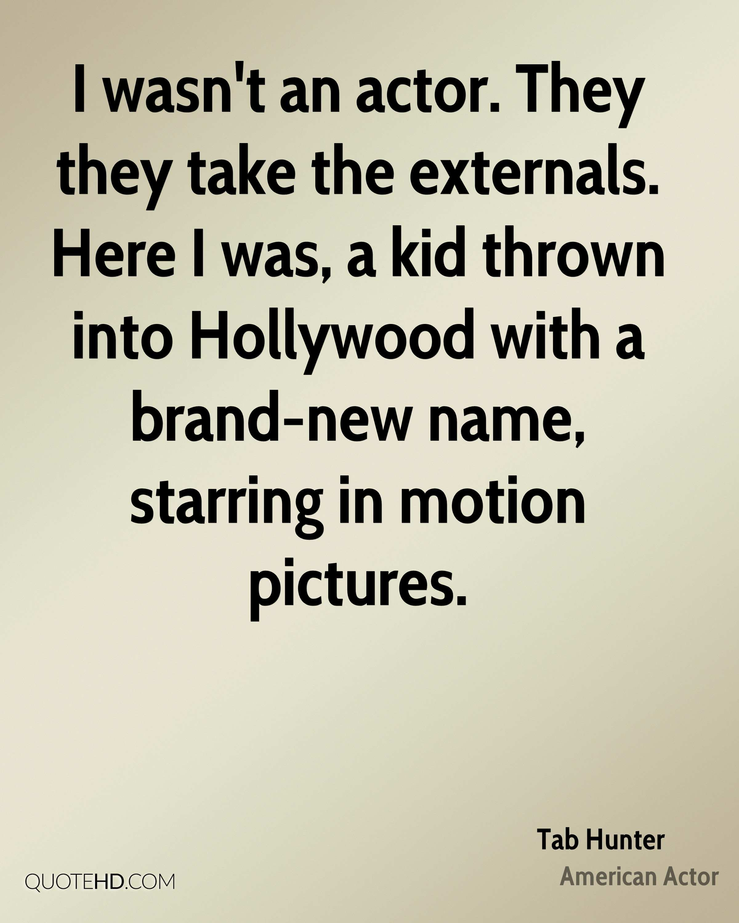 I wasn't an actor. They they take the externals. Here I was, a kid thrown into Hollywood with a brand-new name, starring in motion pictures.