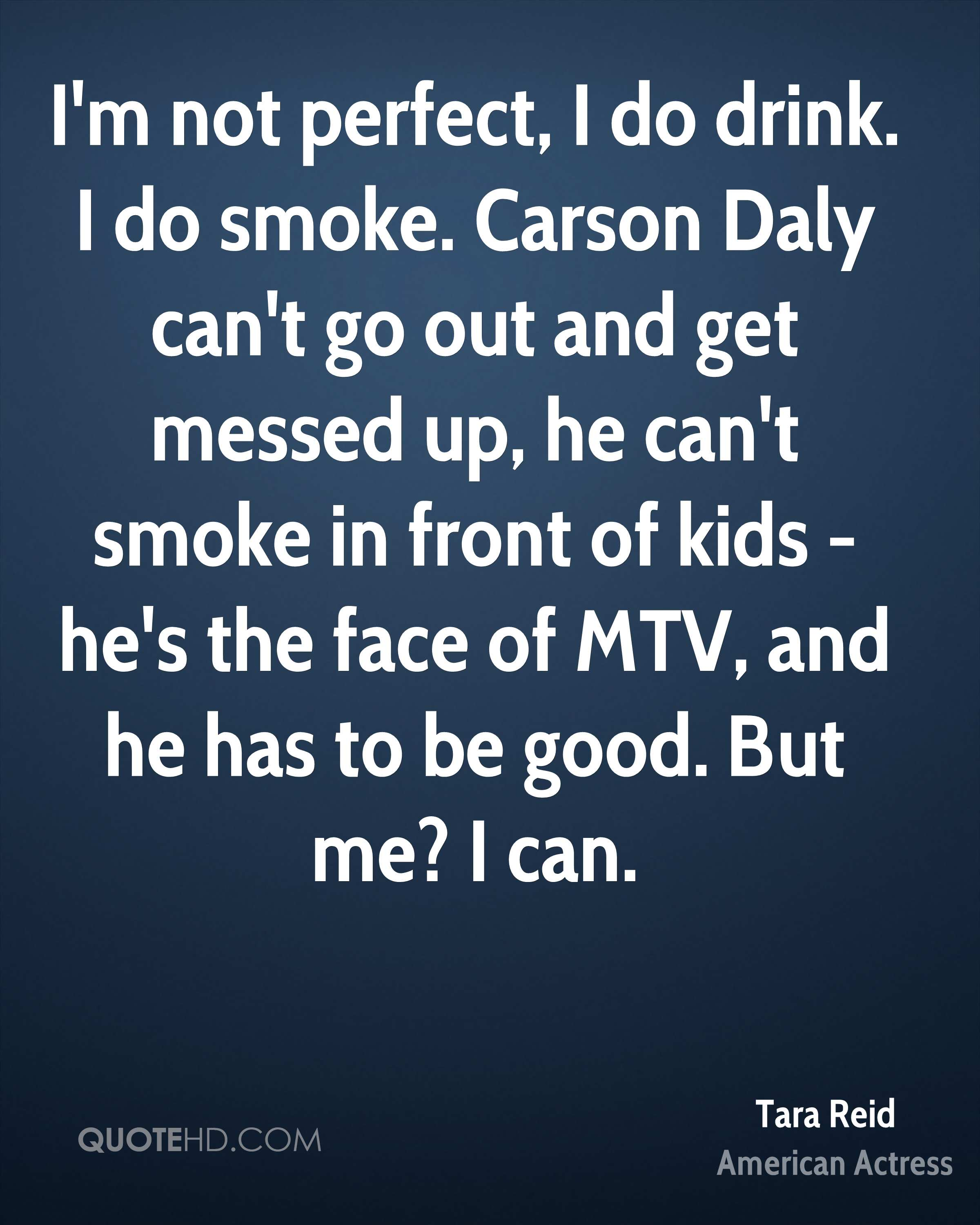 I'm not perfect, I do drink. I do smoke. Carson Daly can't go out and get messed up, he can't smoke in front of kids - he's the face of MTV, and he has to be good. But me? I can.