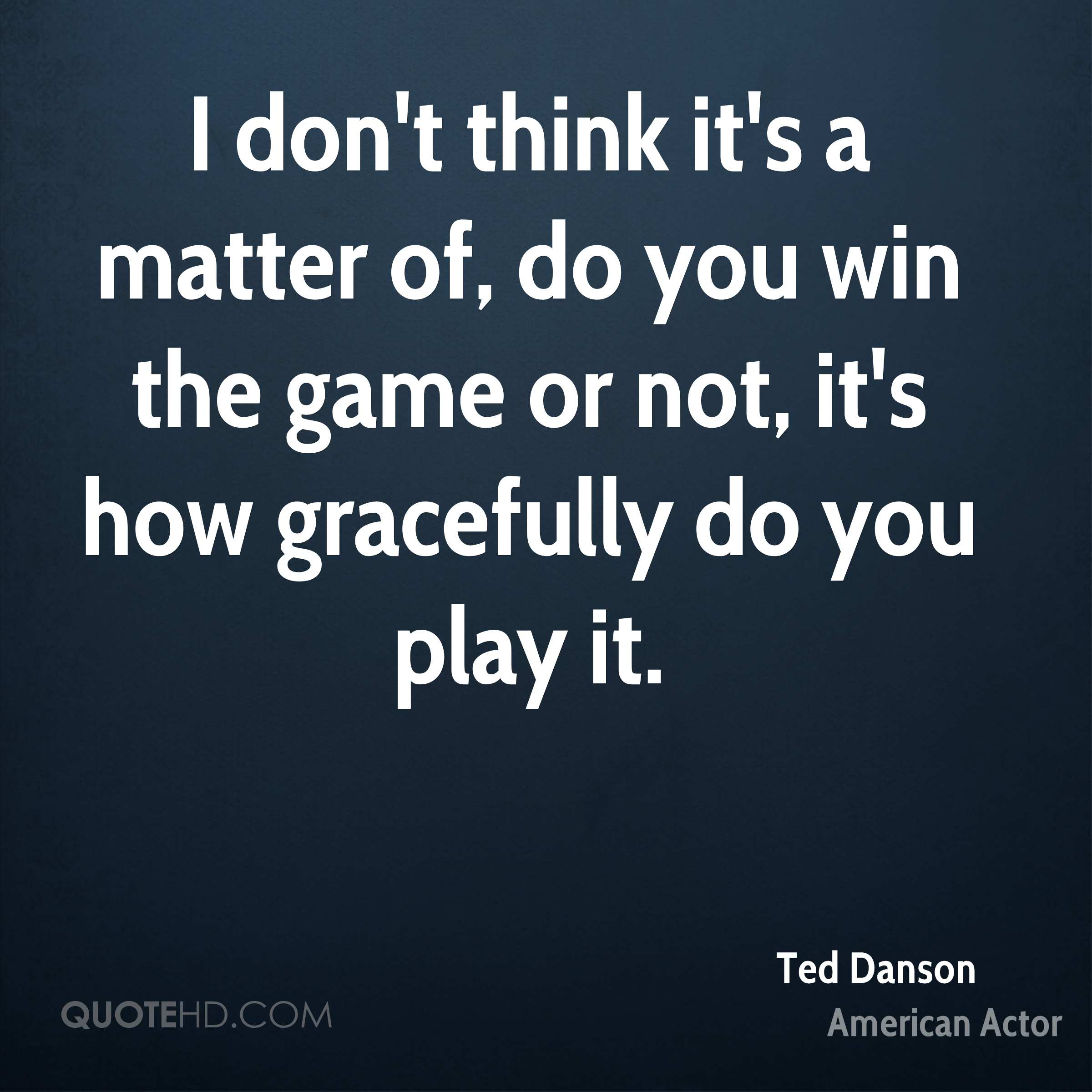 I don't think it's a matter of, do you win the game or not, it's how gracefully do you play it.