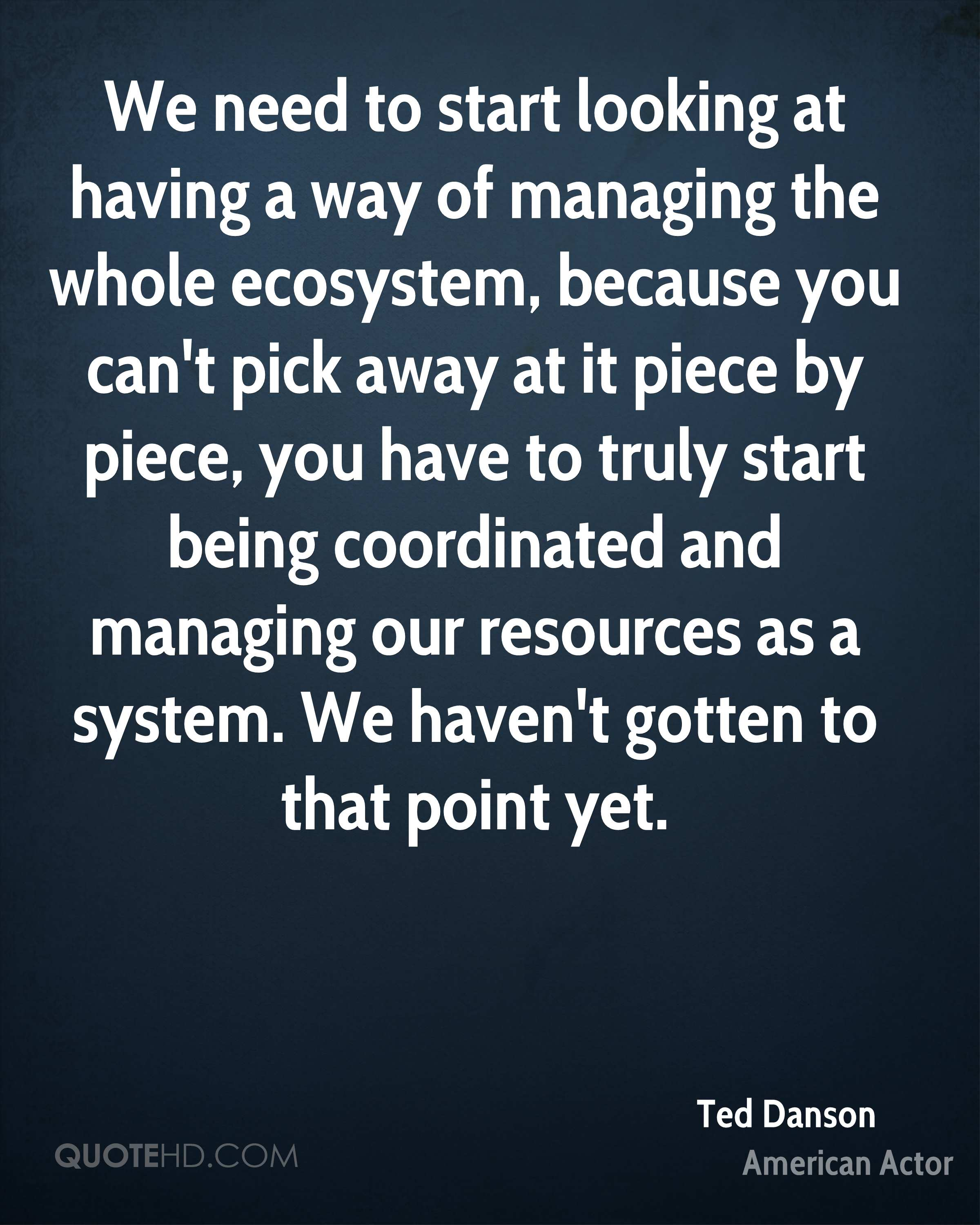 We need to start looking at having a way of managing the whole ecosystem, because you can't pick away at it piece by piece, you have to truly start being coordinated and managing our resources as a system. We haven't gotten to that point yet.