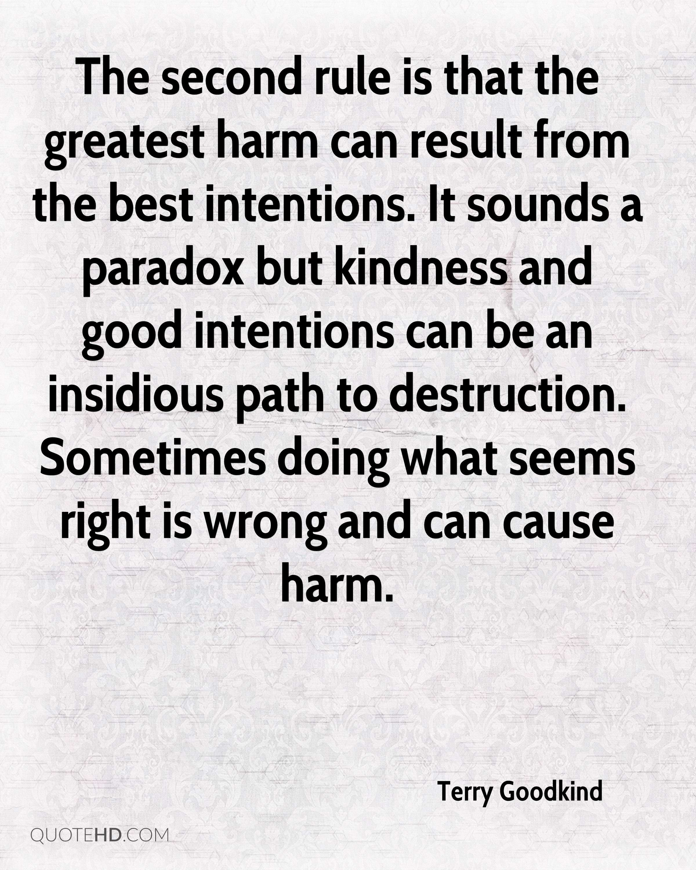 The second rule is that the greatest harm can result from the best intentions. It sounds a paradox but kindness and good intentions can be an insidious path to destruction. Sometimes doing what seems right is wrong and can cause harm.