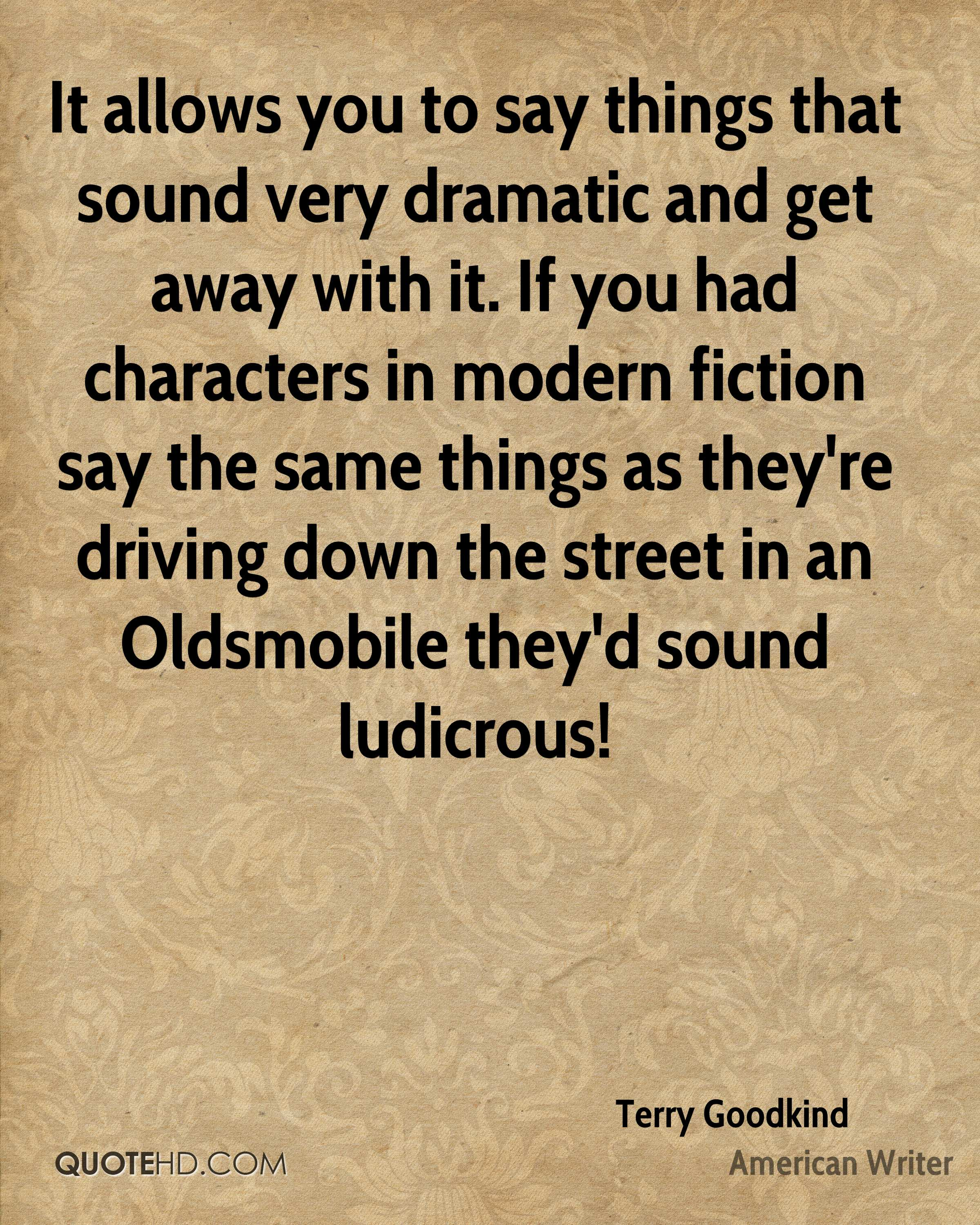 It allows you to say things that sound very dramatic and get away with it. If you had characters in modern fiction say the same things as they're driving down the street in an Oldsmobile they'd sound ludicrous!