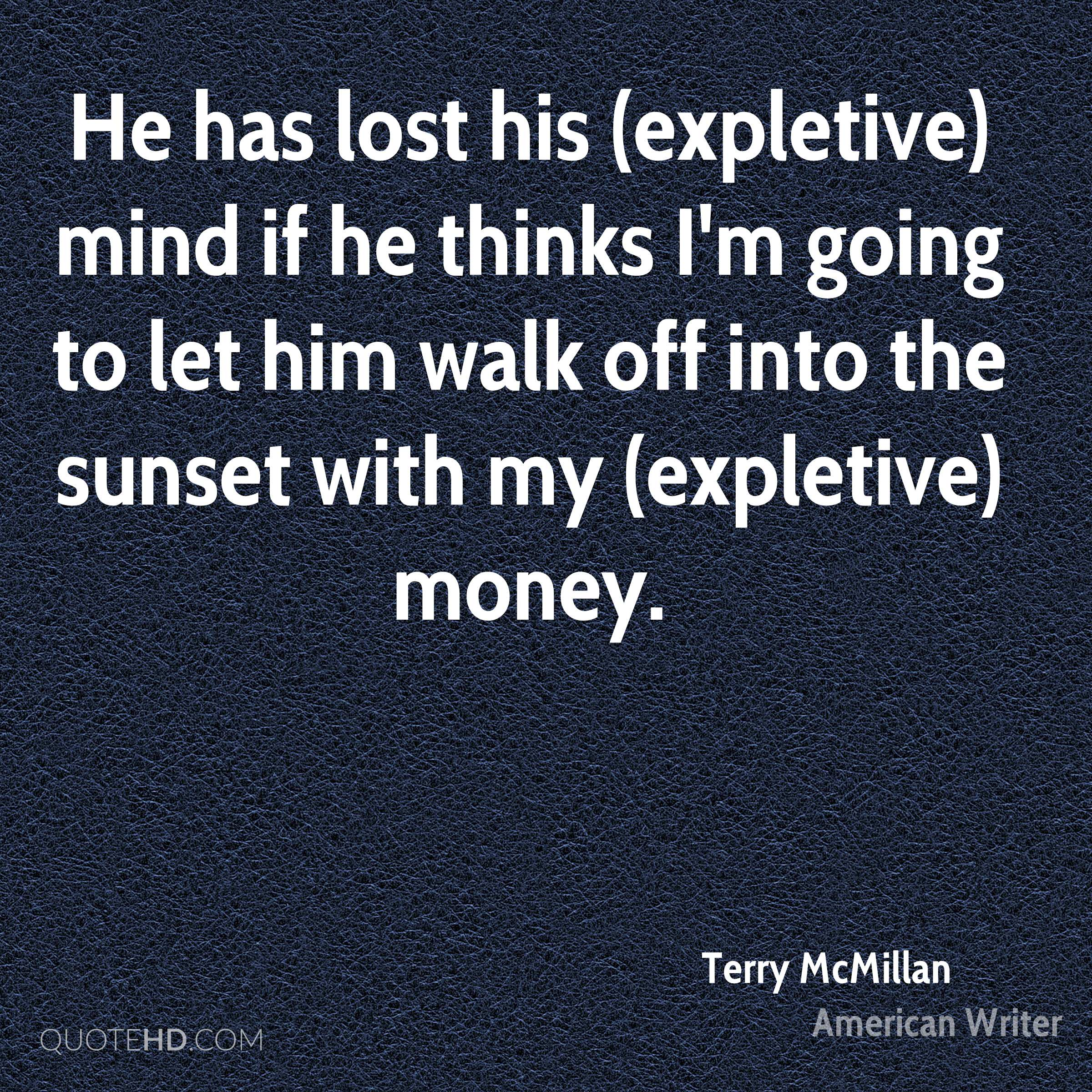 He has lost his (expletive) mind if he thinks I'm going to let him walk off into the sunset with my (expletive) money.