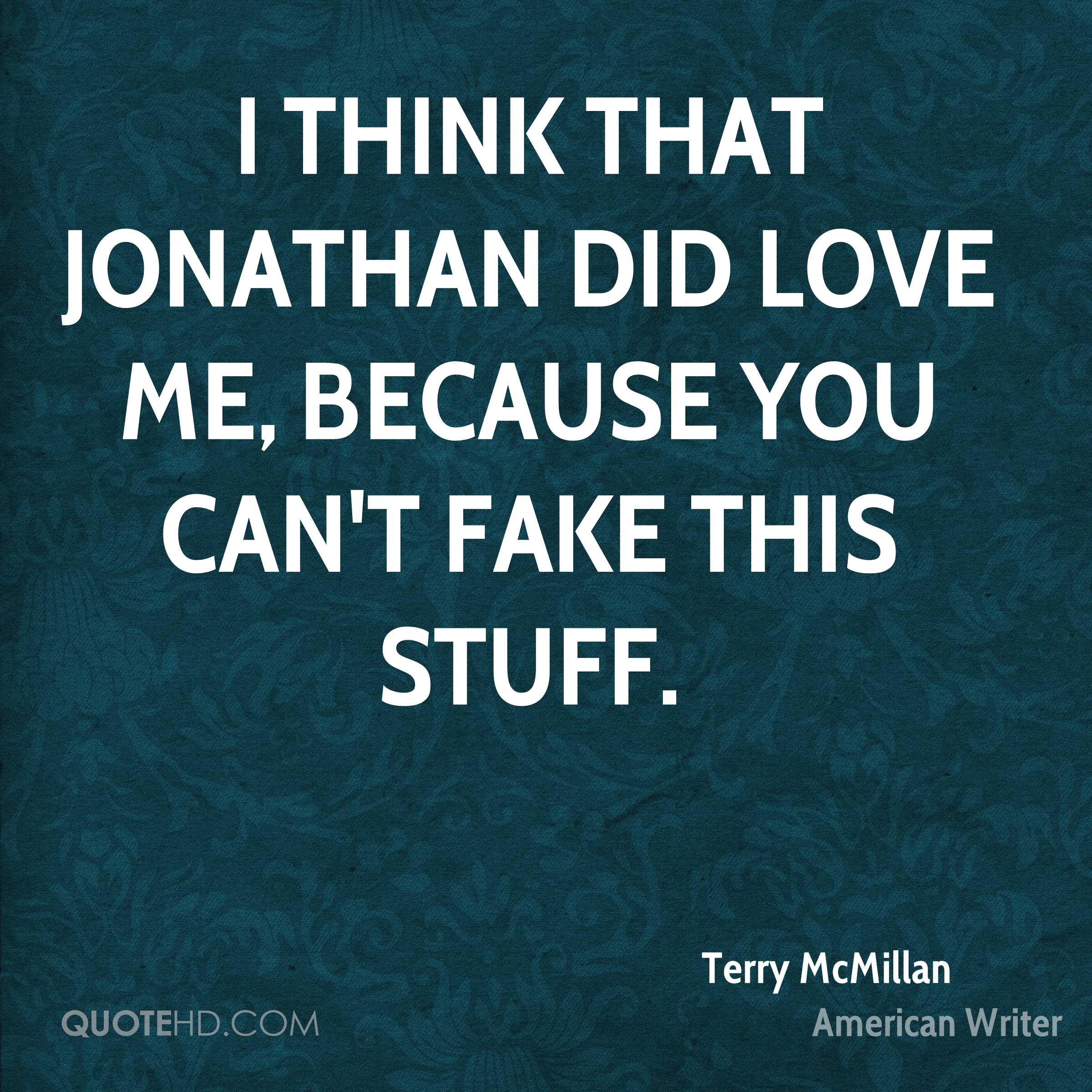 I think that Jonathan did love me, because you can't fake this stuff.