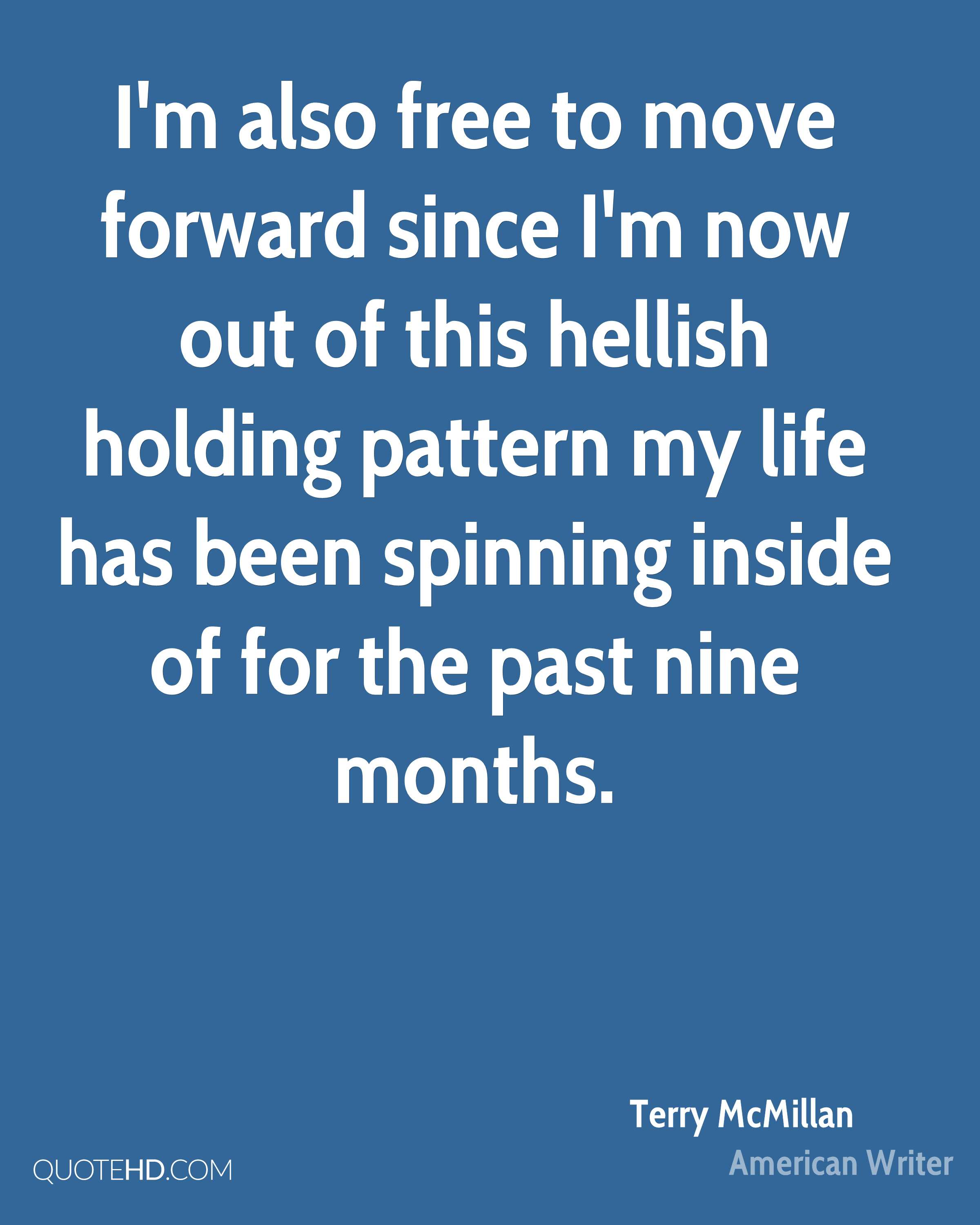 I'm also free to move forward since I'm now out of this hellish holding pattern my life has been spinning inside of for the past nine months.