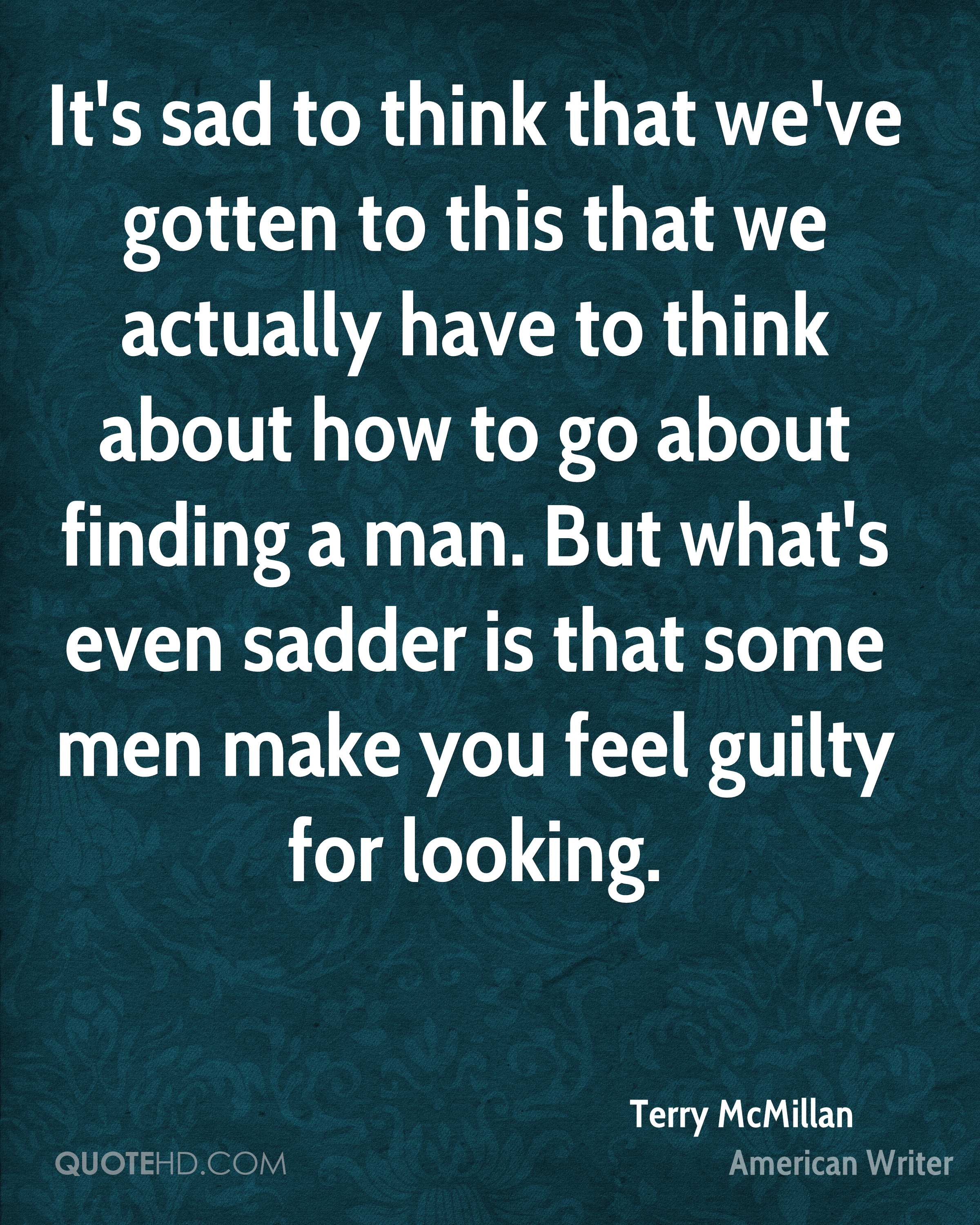 It's sad to think that we've gotten to this that we actually have to think about how to go about finding a man. But what's even sadder is that some men make you feel guilty for looking.
