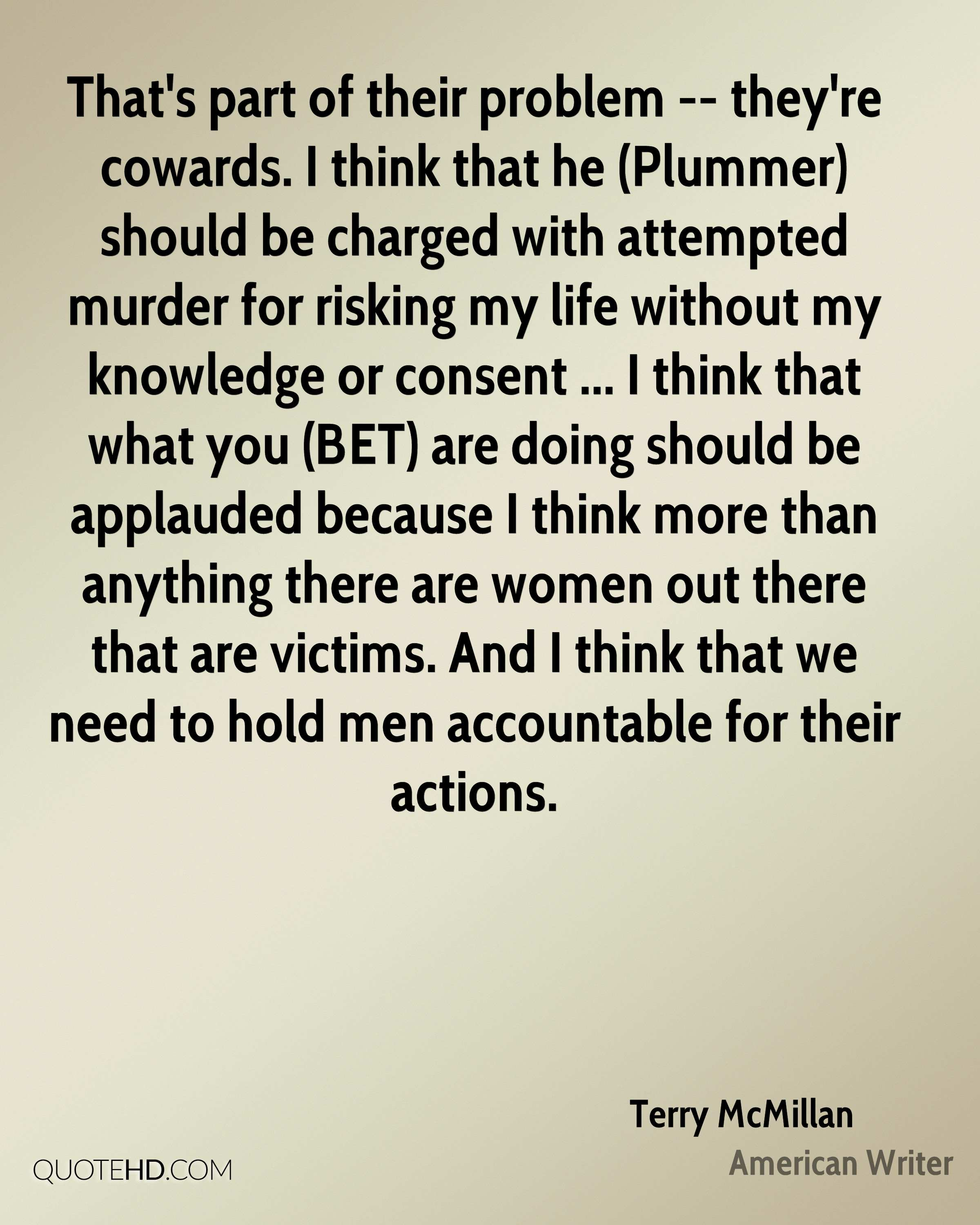 That's part of their problem -- they're cowards. I think that he (Plummer) should be charged with attempted murder for risking my life without my knowledge or consent ... I think that what you (BET) are doing should be applauded because I think more than anything there are women out there that are victims. And I think that we need to hold men accountable for their actions.